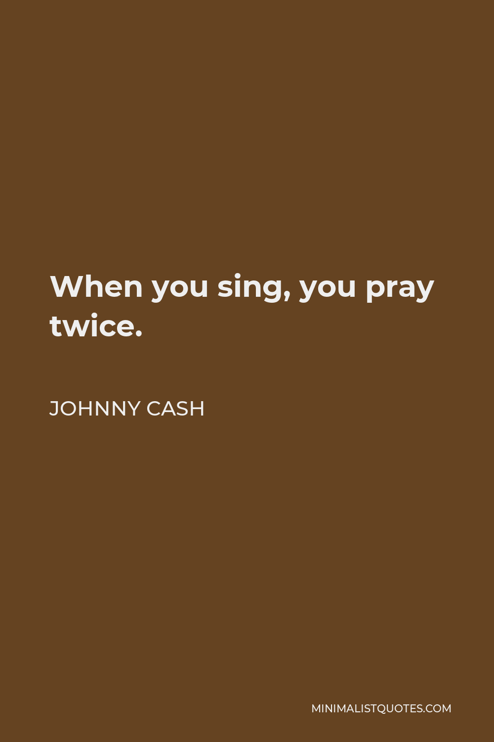 Johnny Cash Quote - When you sing, you pray twice.