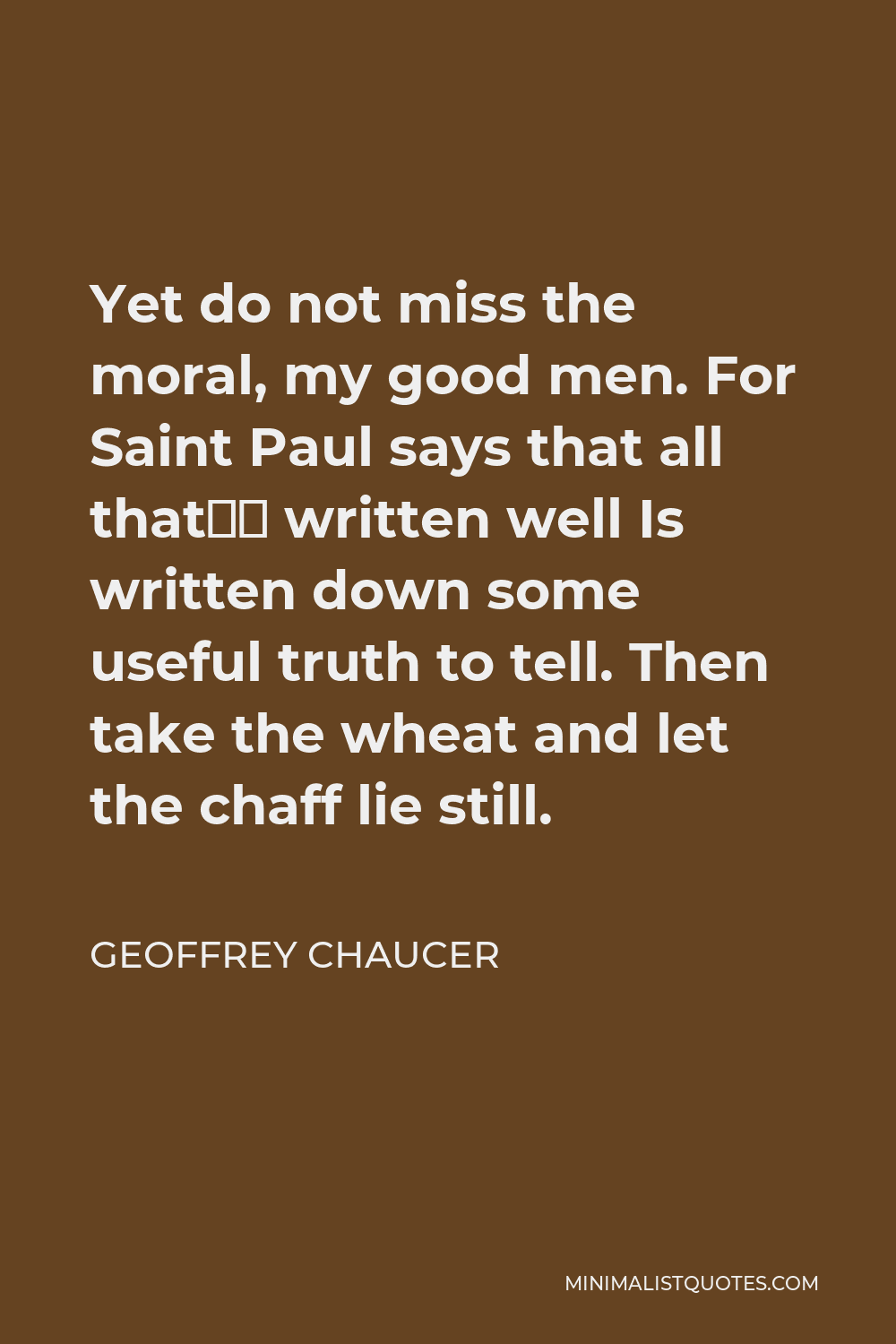 Geoffrey Chaucer Quote - Yet do not miss the moral, my good men. For Saint Paul says that all that's written well Is written down some useful truth to tell. Then take the wheat and let the chaff lie still.