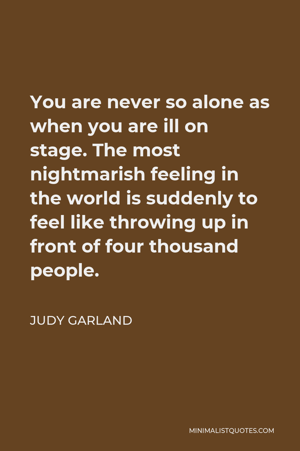 Judy Garland Quote - You are never so alone as when you are ill on stage. The most nightmarish feeling in the world is suddenly to feel like throwing up in front of four thousand people.