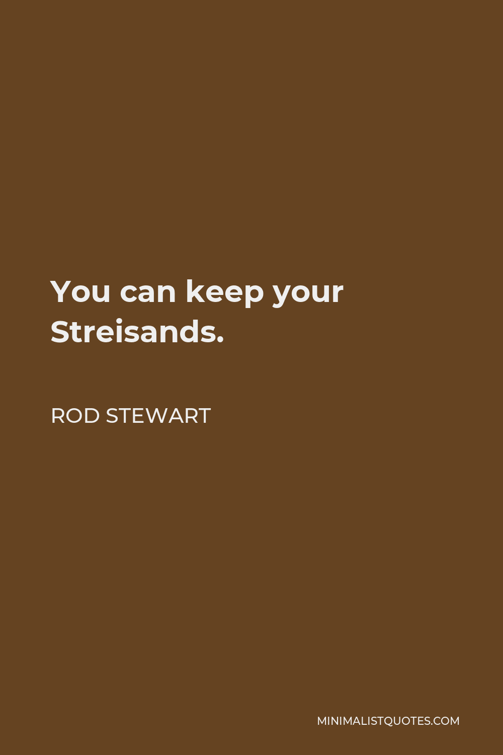 Rod Stewart Quote - You can keep your Streisands.