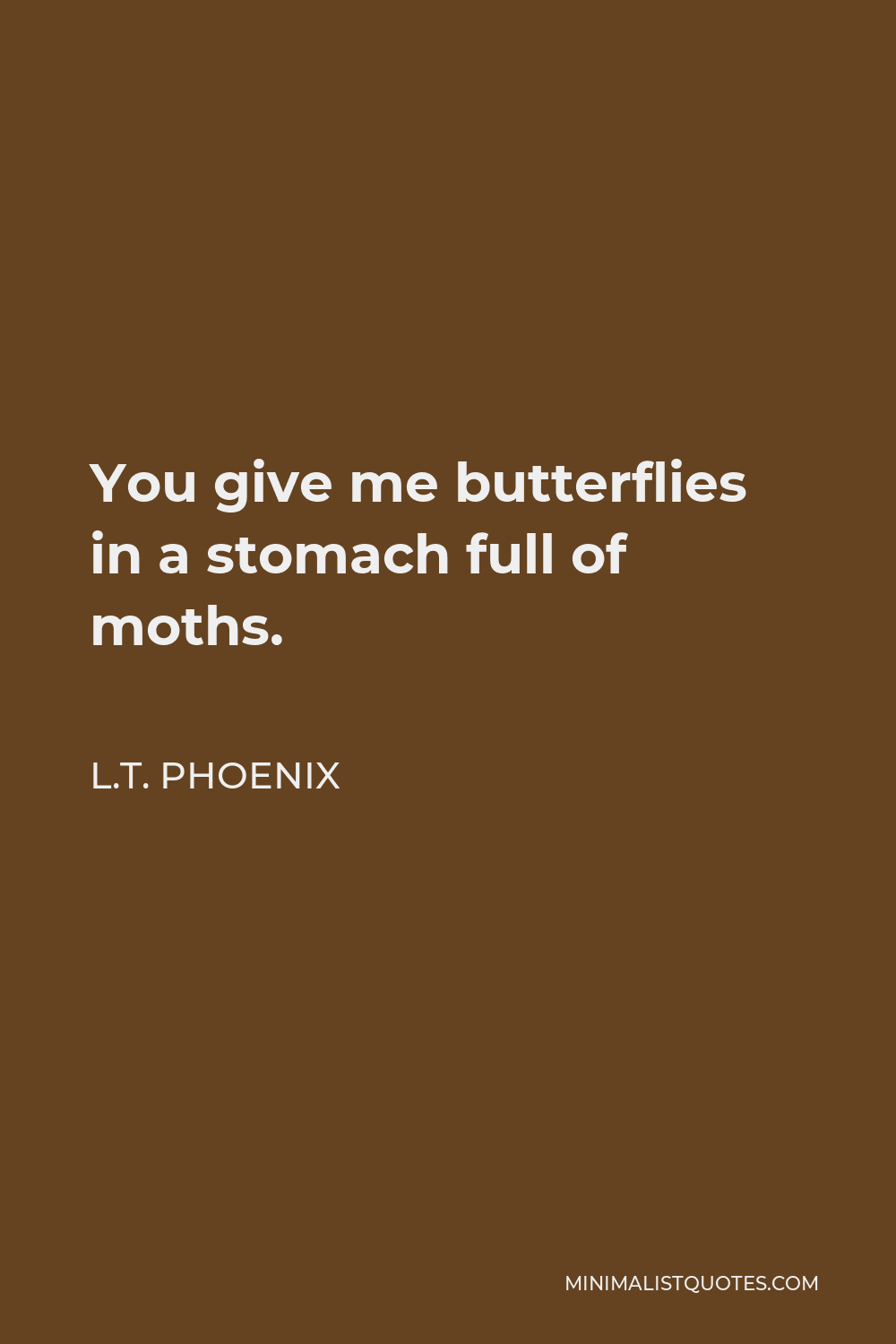 L.T. Phoenix Quote - You give me butterflies in a stomach full of moths.