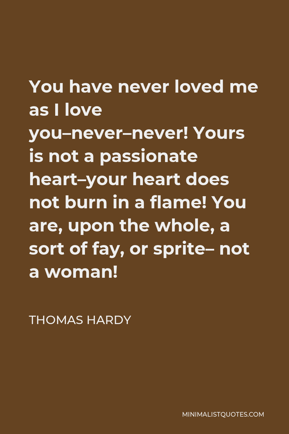 Thomas Hardy Quote - You have never loved me as I love you–never–never! Yours is not a passionate heart–your heart does not burn in a flame! You are, upon the whole, a sort of fay, or sprite– not a woman!