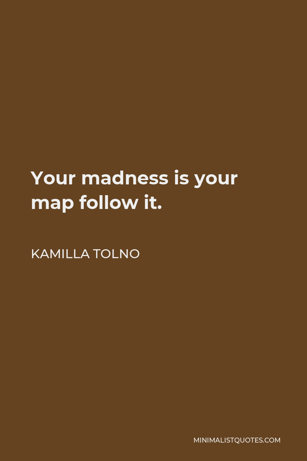 Kamilla Tolno Quote - Your madness is your map follow it.