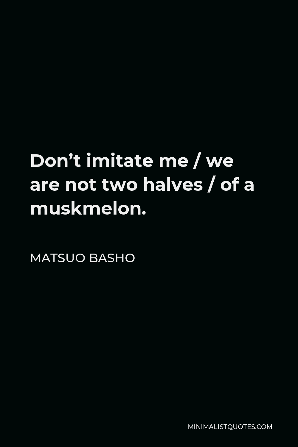 Matsuo Basho Quote - Don't imitate me / we are not two halves / of a muskmelon.
