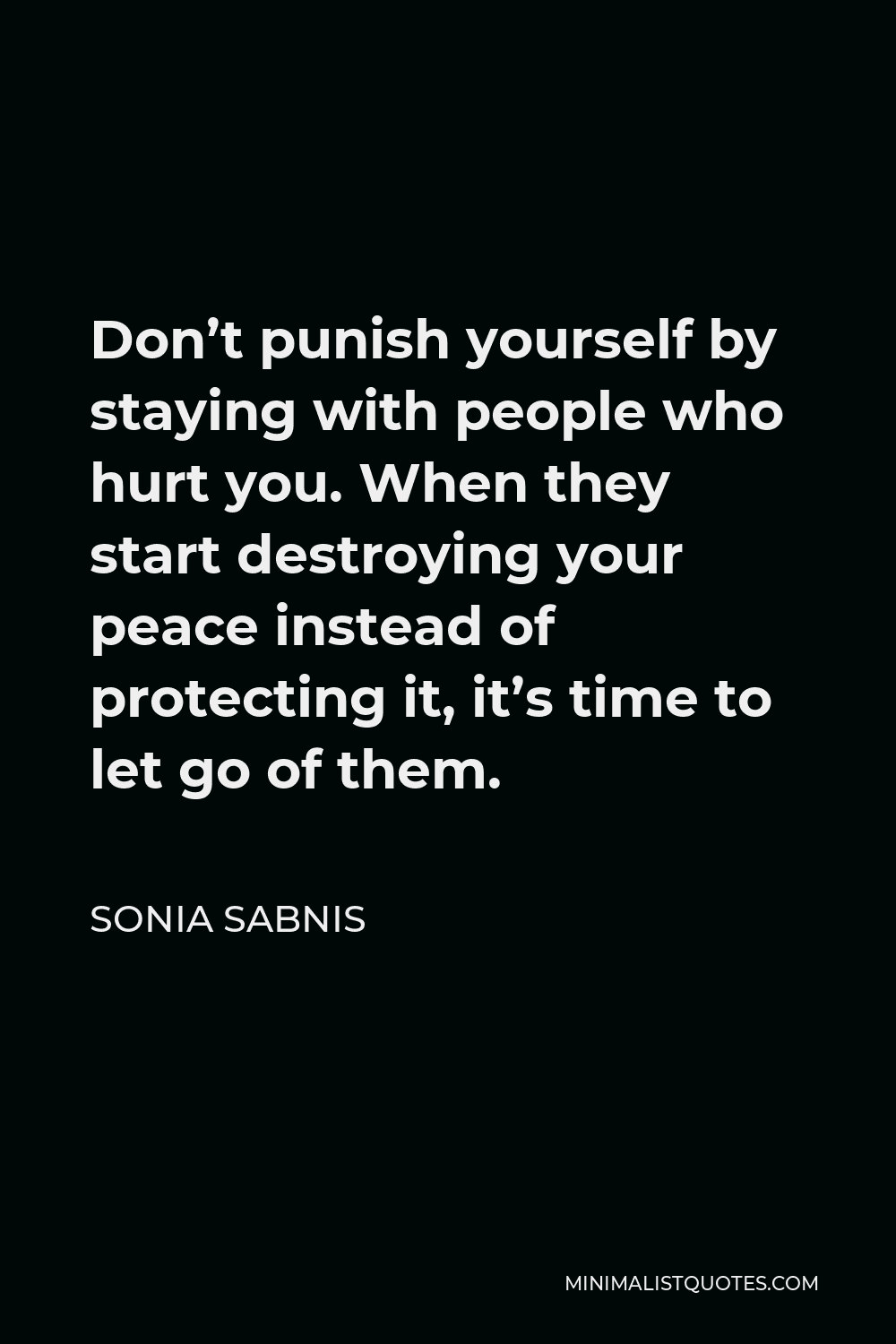 Sonia Sabnis Quote - Don't punish yourself by staying with people who hurt you. When they start destroying your peace instead of protecting it, it's time to let go of them.