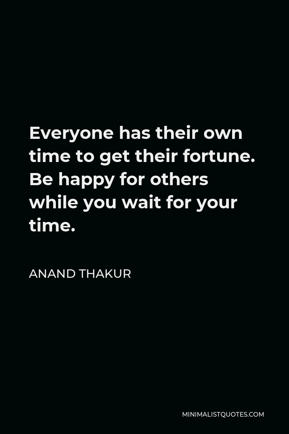 Anand Thakur Quote - Everyone has their own time to get their fortune. Be happy for others while you wait for your time.
