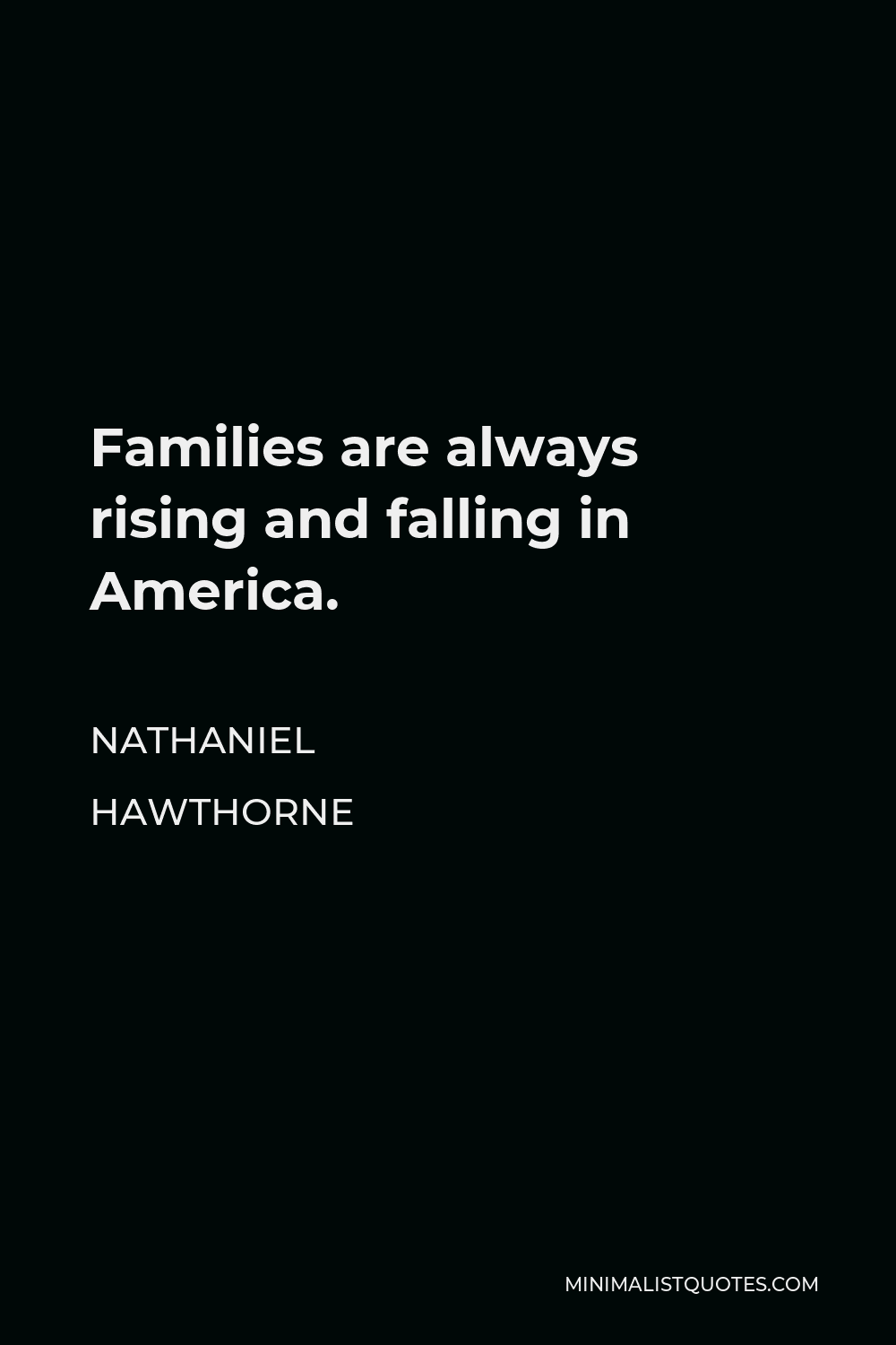 Nathaniel Hawthorne Quote - Families are always rising and falling in America.