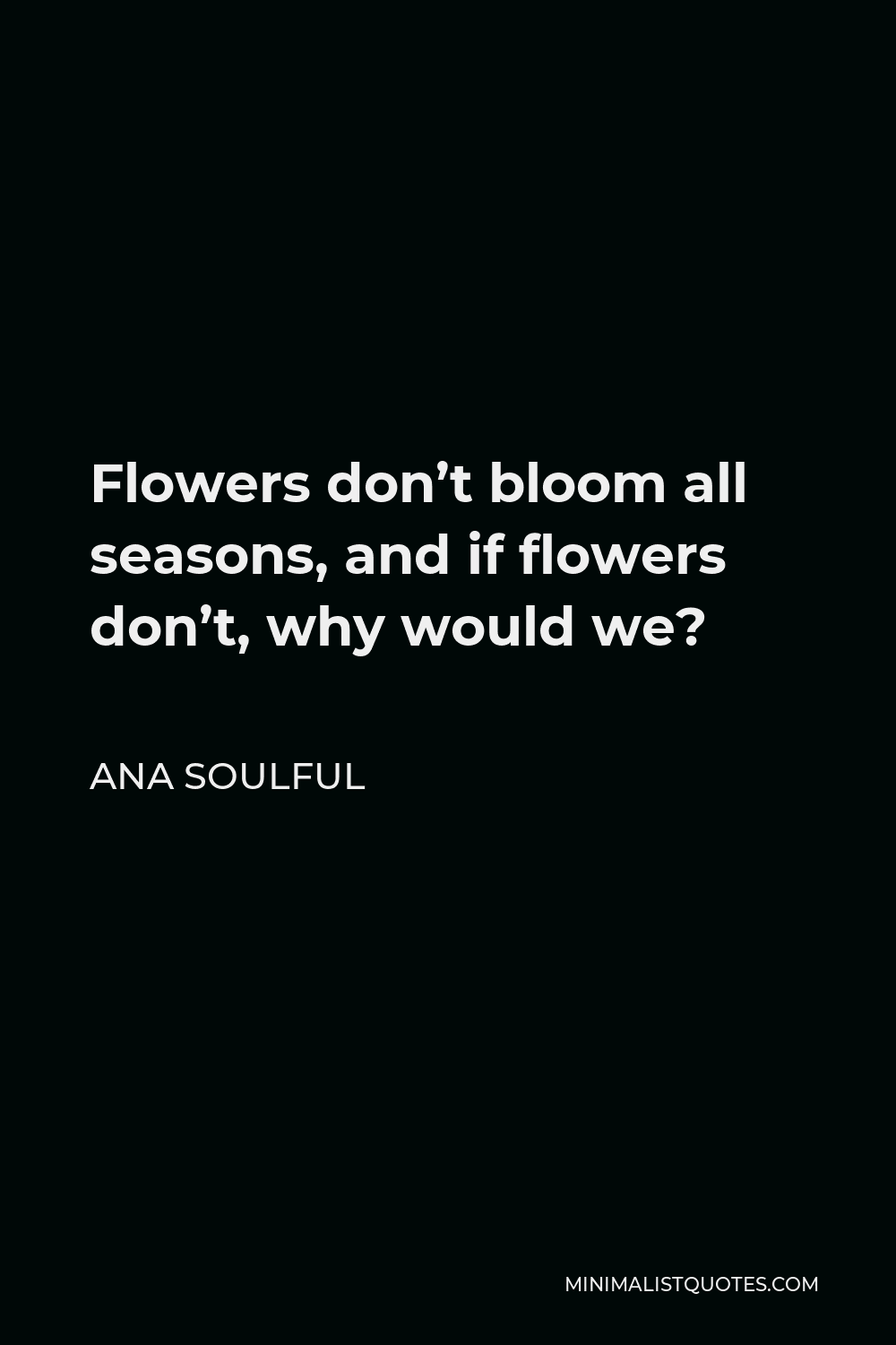 Ana Soulful Quote - Flowers don't bloom all seasons, and if flowers don't, why would we?