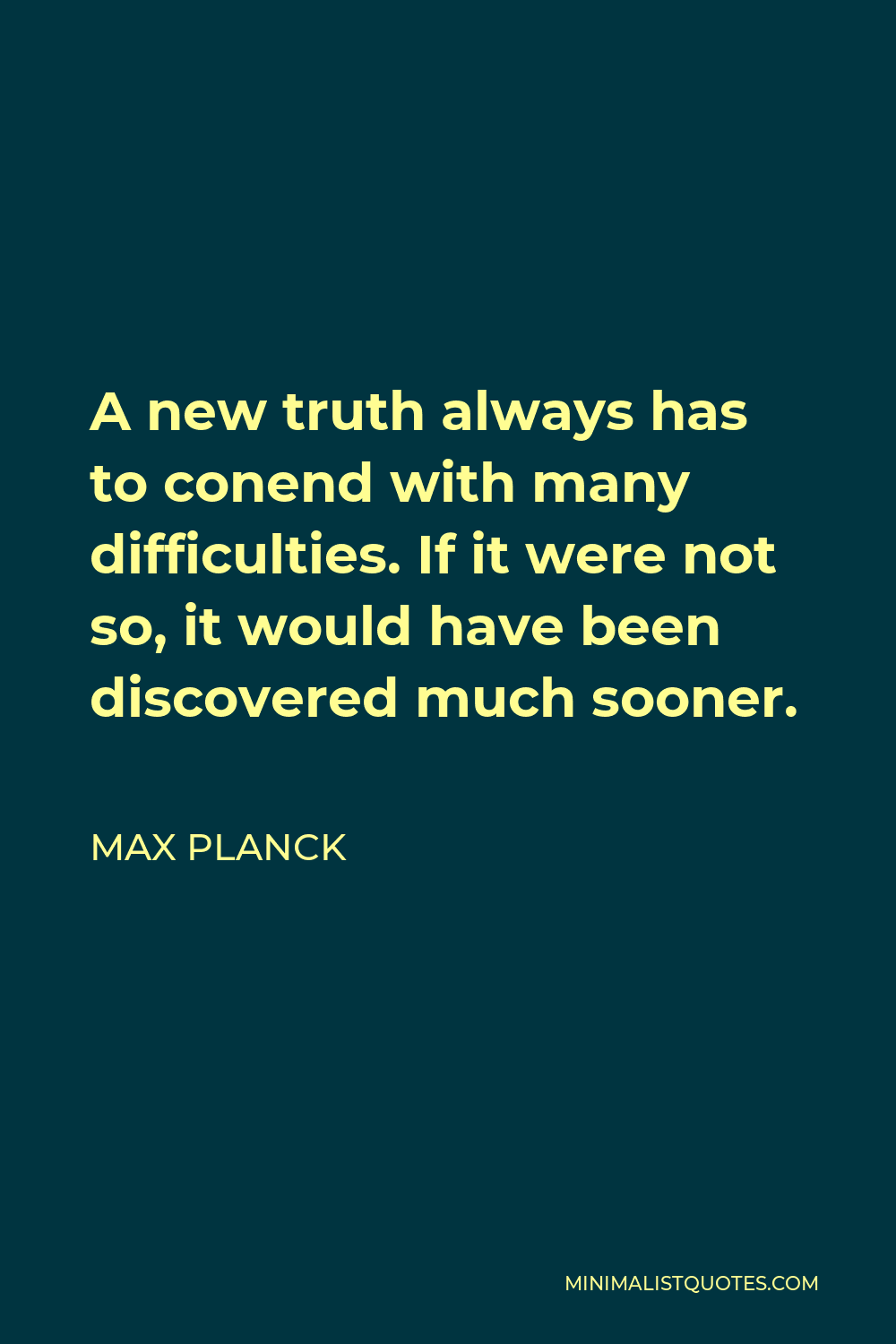 Max Planck Quote - A new truth always has to conend with many difficulties. If it were not so, it would have been discovered much sooner.