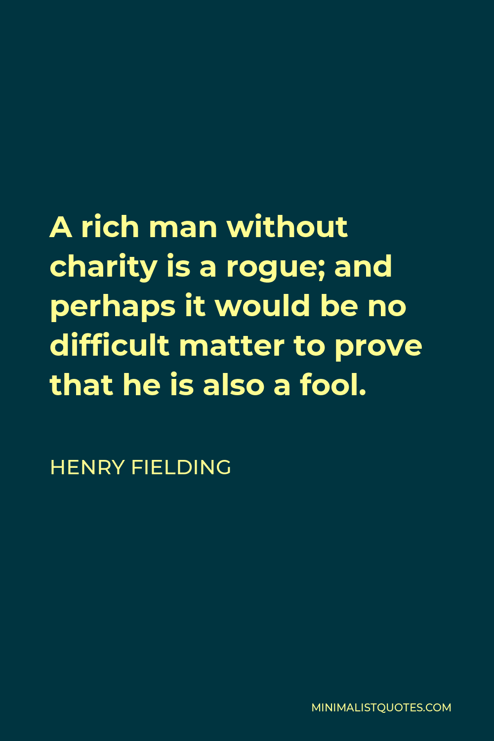 Henry Fielding Quote - A rich man without charity is a rogue; and perhaps it would be no difficult matter to prove that he is also a fool.