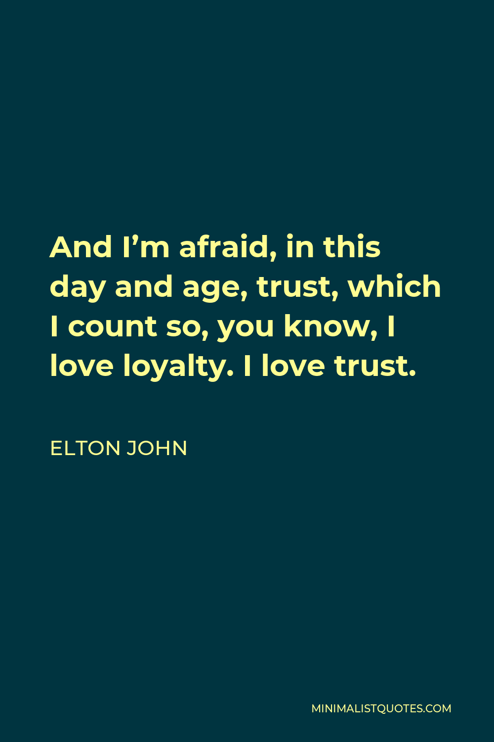 Elton John Quote - And I'm afraid, in this day and age, trust, which I count so, you know, I love loyalty. I love trust.
