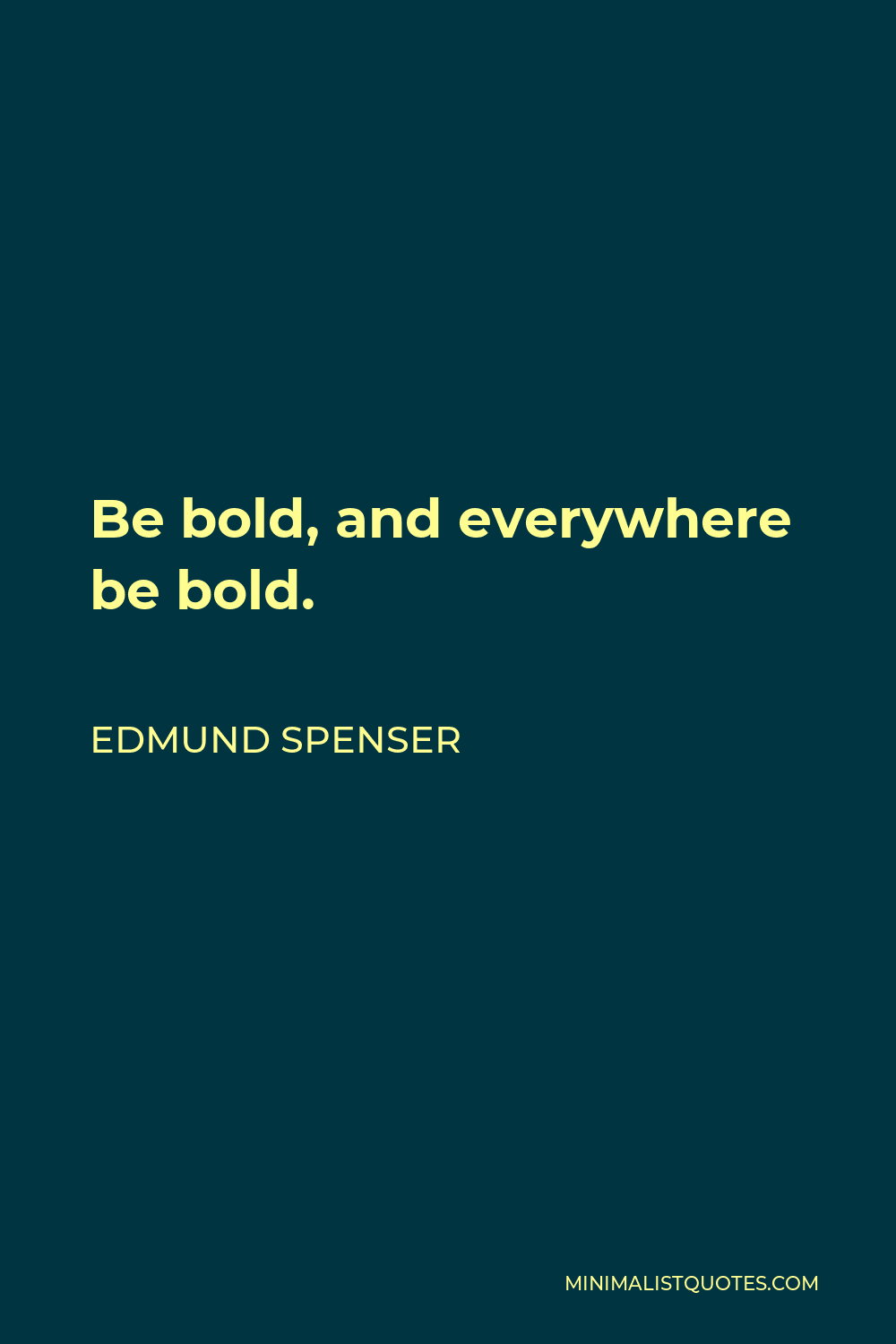 Edmund Spenser Quote - Be bold, and everywhere be bold.