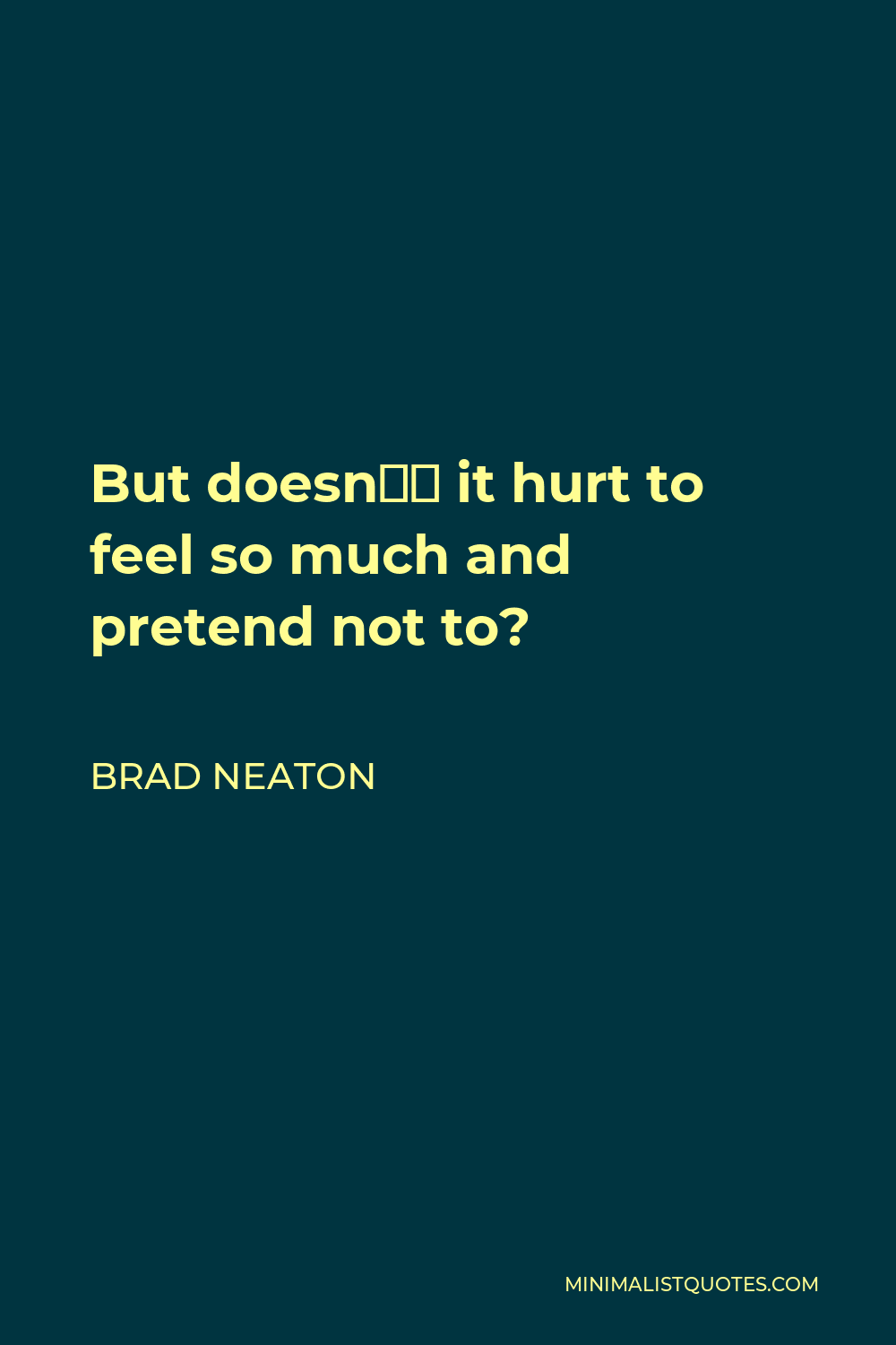 Brad Neaton Quote - But doesn't it hurt to feel so much and pretend not to?