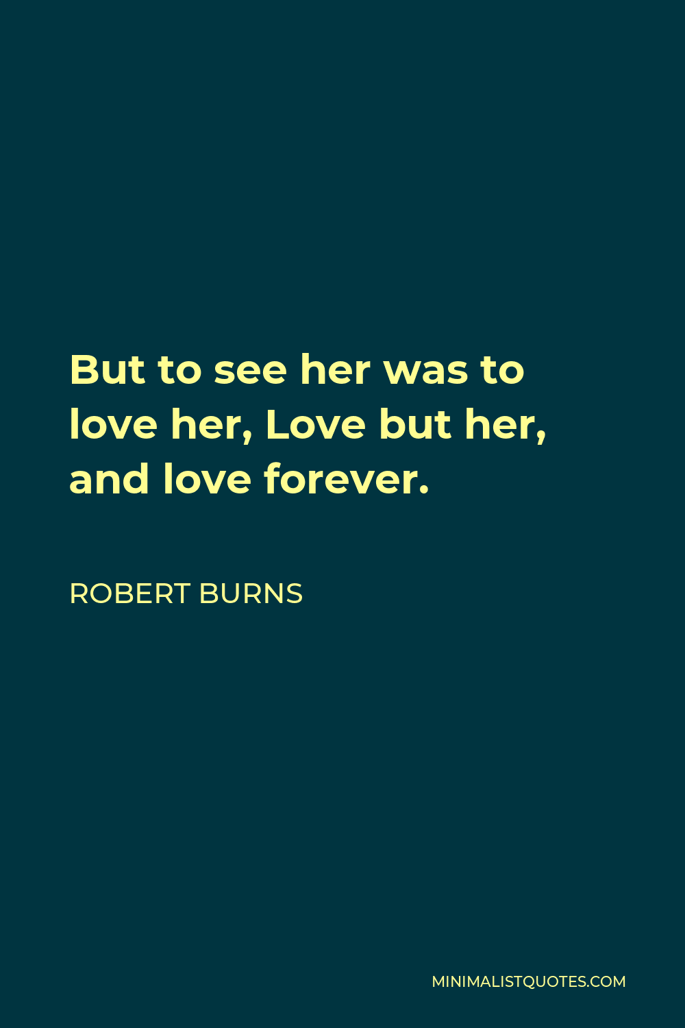 Robert Burns Quote - But to see her was to love her, Love but her, and love forever. Had we never lou'd sae kindly, Had we never lou'd sae blindly, Never met – or never parted – We had ne'er been broken hearted.