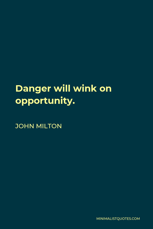John Milton Quote - Danger will wink on opportunity.