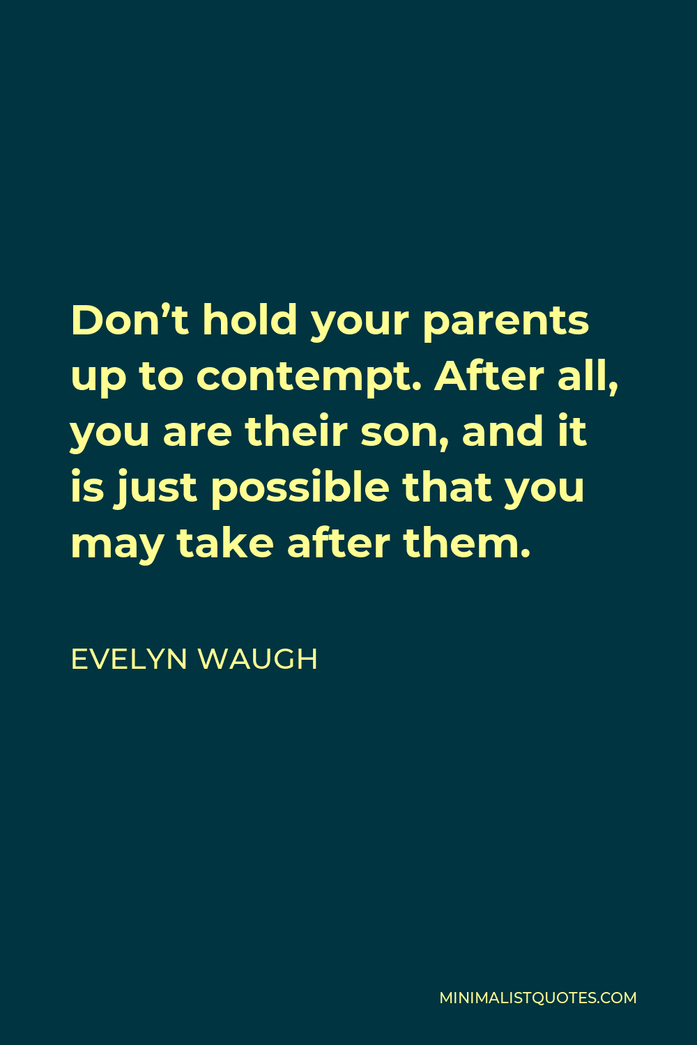 Evelyn Waugh Quote - Don't hold your parents up to contempt. After all, you are their son, and it is just possible that you may take after them.