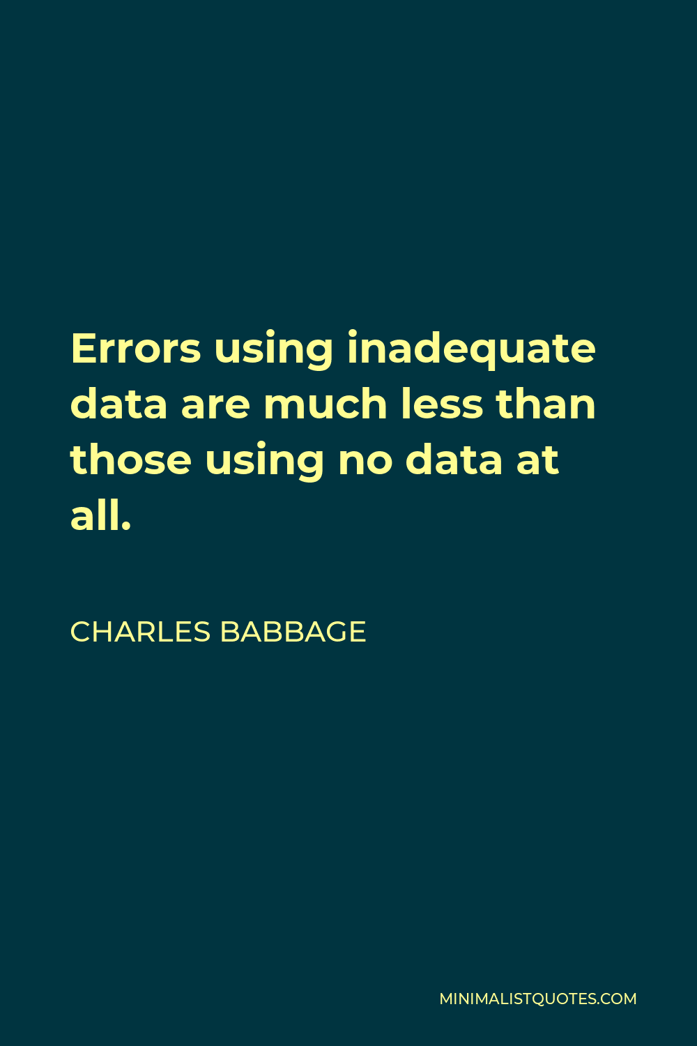 Charles Babbage Quote - Errors using inadequate data are much less than those using no data at all.