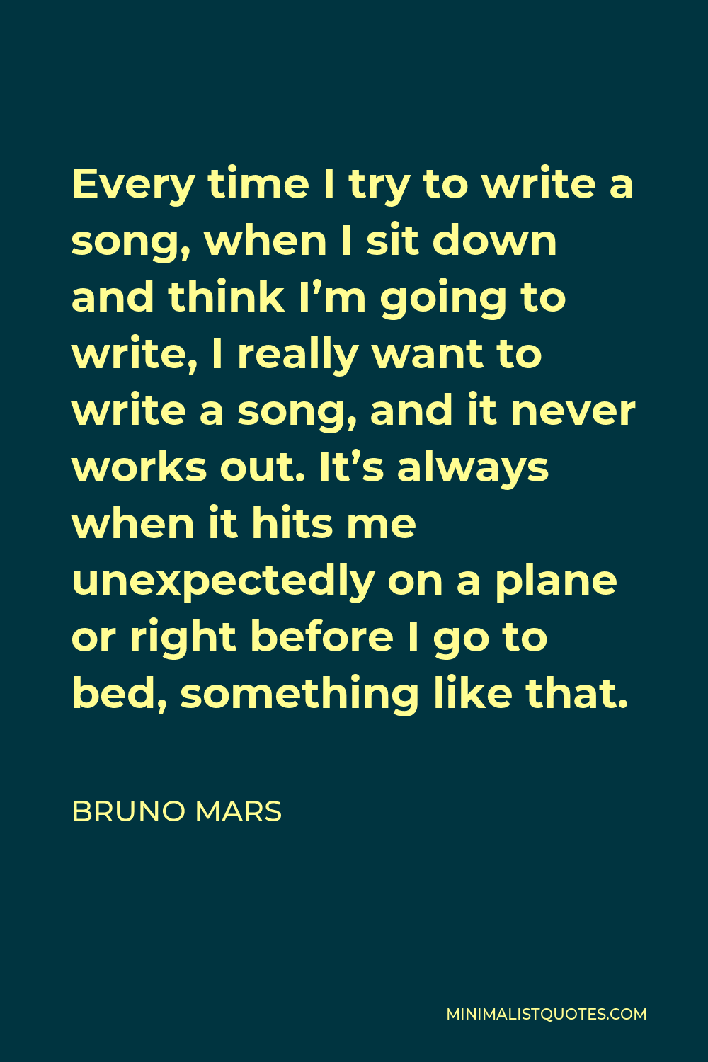 Bruno Mars Quote - Every time I try to write a song, when I sit down and think I'm going to write, I really want to write a song, and it never works out. It's always when it hits me unexpectedly on a plane or right before I go to bed, something like that.