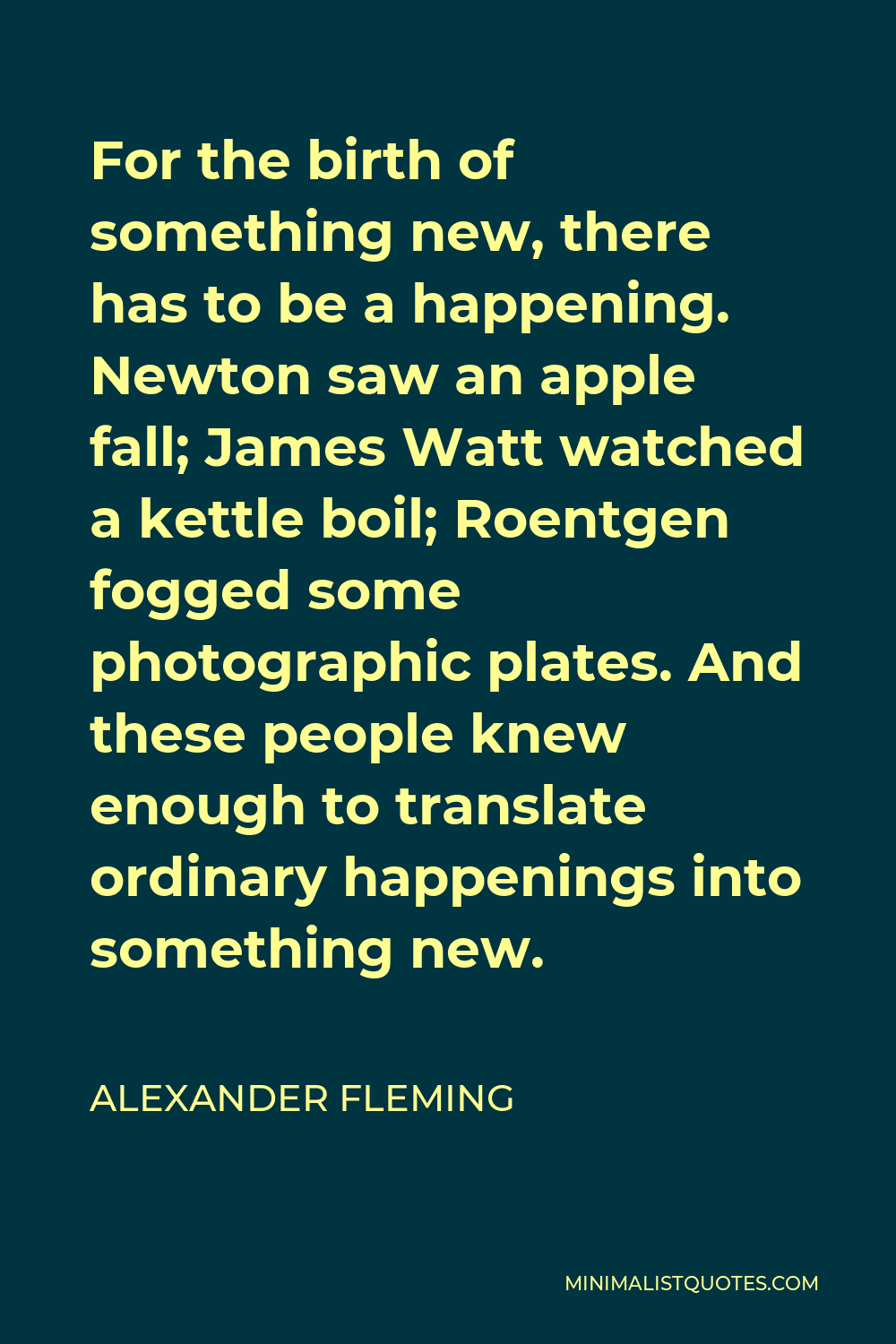 Alexander Fleming Quote - For the birth of something new, there has to be a happening. Newton saw an apple fall; James Watt watched a kettle boil; Roentgen fogged some photographic plates. And these people knew enough to translate ordinary happenings into something new.