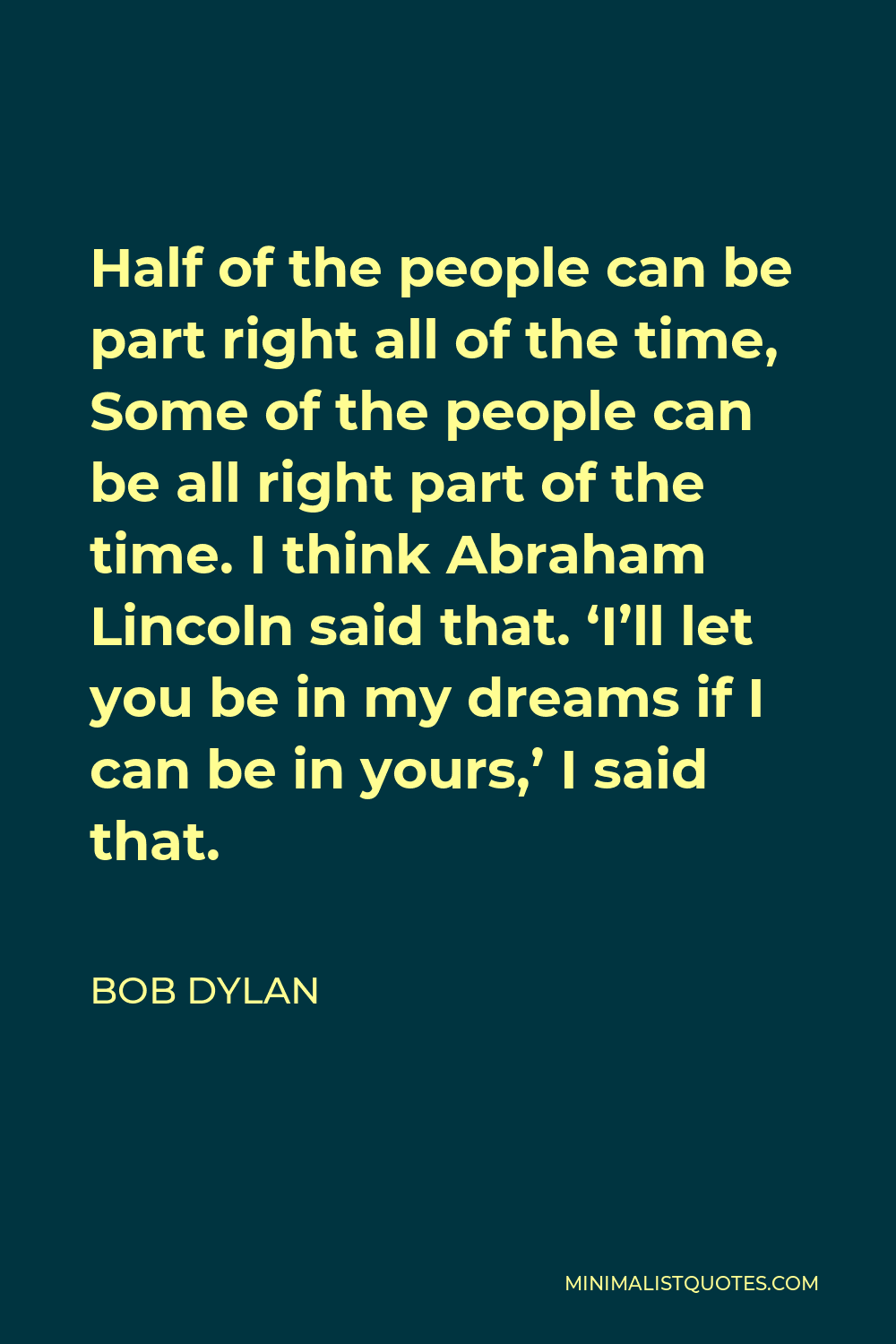 Bob Dylan Quote - Half of the people can be part right all of the time, Some of the people can be all right part of the time. I think Abraham Lincoln said that. 'I'll let you be in my dreams if I can be in yours,' I said that.