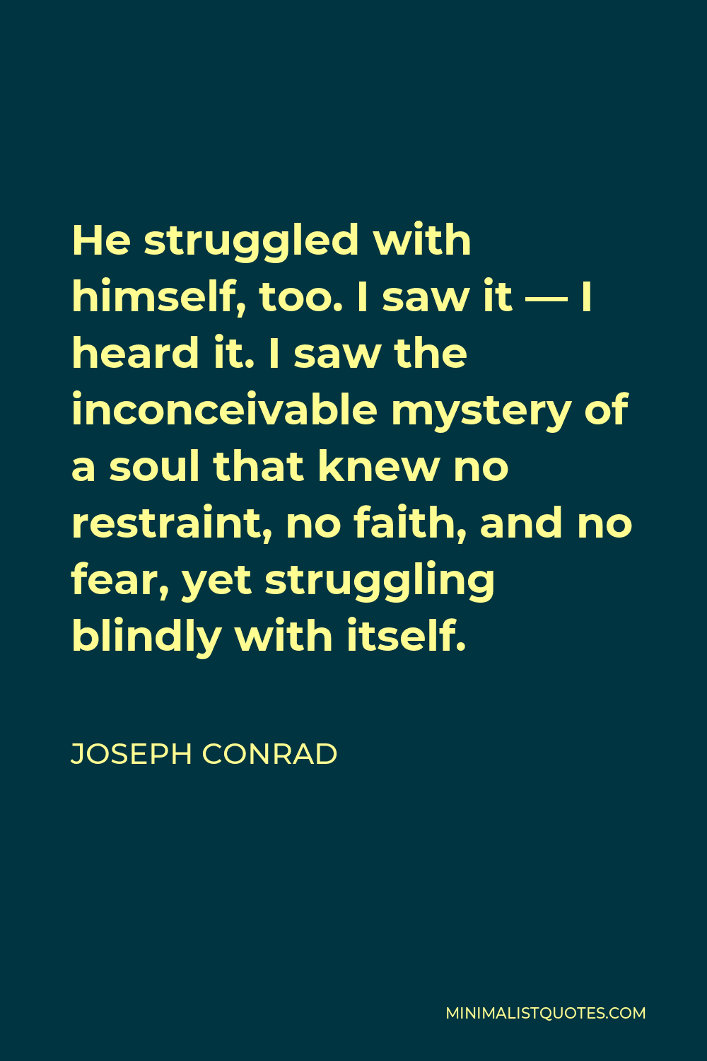 Joseph Conrad Quote - He struggled with himself, too. I saw it — I heard it. I saw the inconceivable mystery of a soul that knew no restraint, no faith, and no fear, yet struggling blindly with itself.