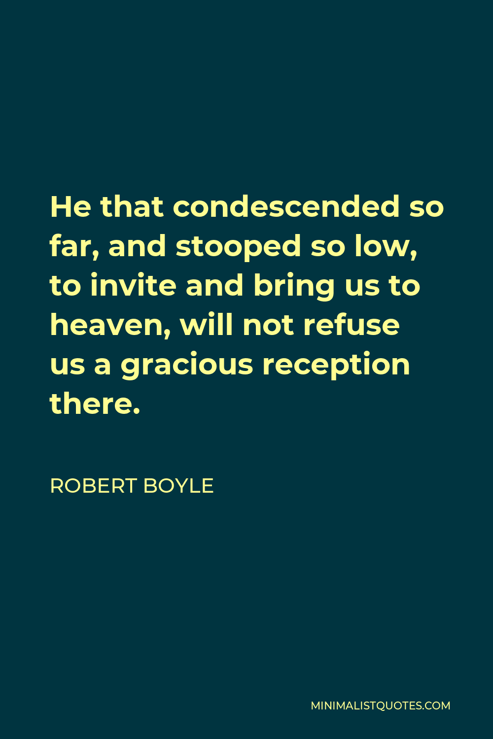 Robert Boyle Quote - He that condescended so far, and stooped so low, to invite and bring us to heaven, will not refuse us a gracious reception there.