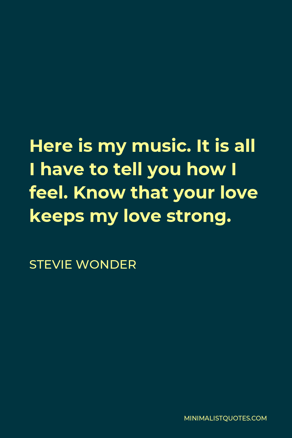Stevie Wonder Quote - Here is my music. It is all I have to tell you how I feel. Know that your love keeps my love strong.
