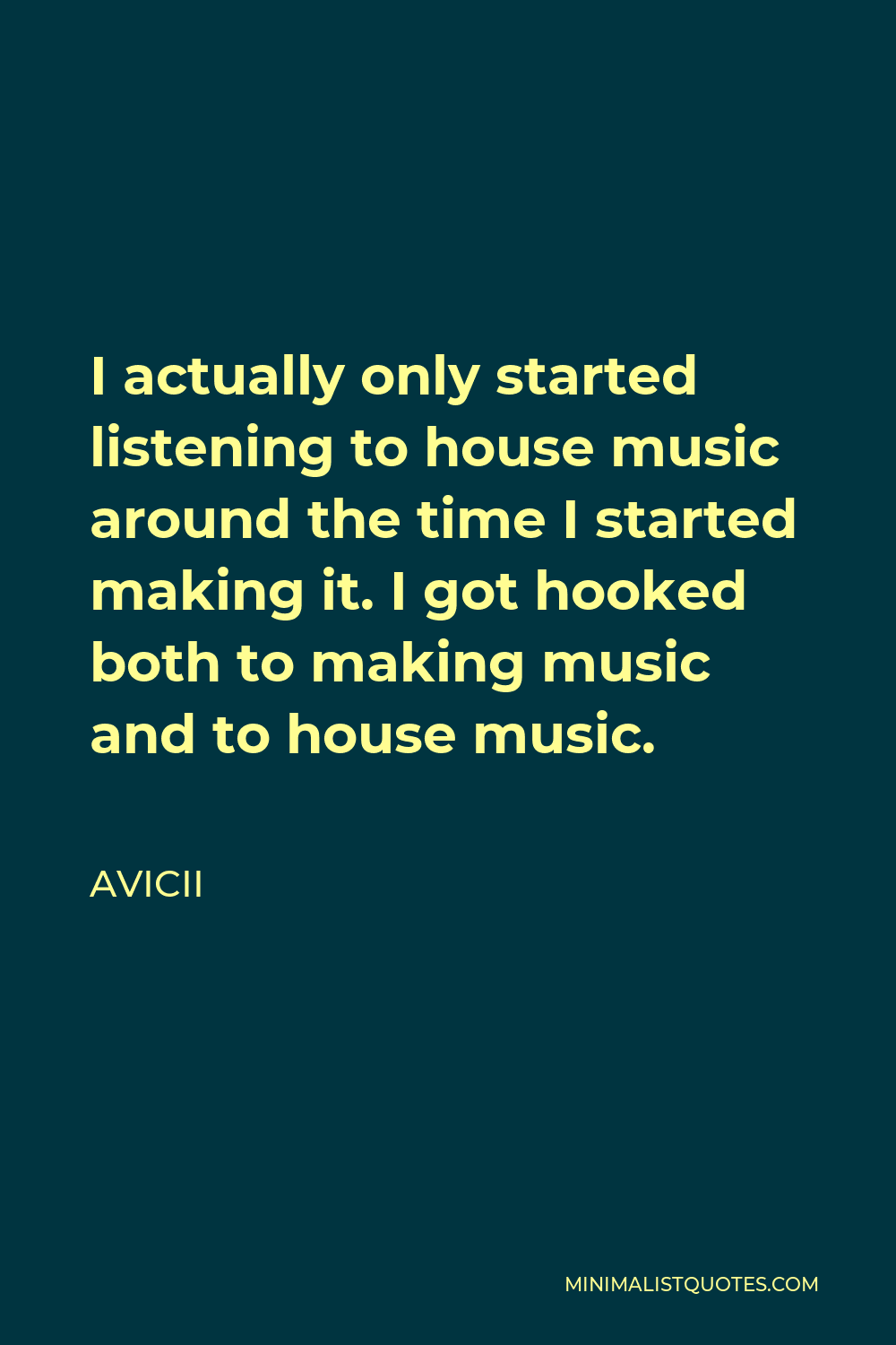 Avicii Quote - I actually only started listening to house music around the time I started making it. I got hooked both to making music and to house music.