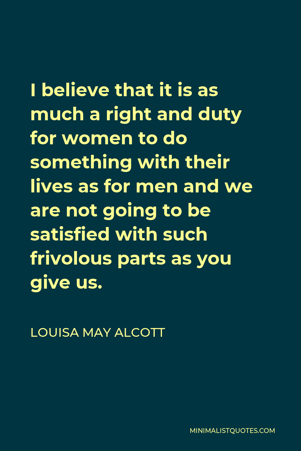 Louisa May Alcott Quote - I believe that it is as much a right and duty for women to do something with their lives as for men and we are not going to be satisfied with such frivolous parts as you give us.