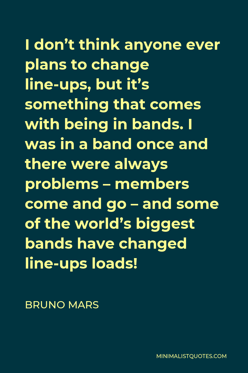 Bruno Mars Quote - I don't think anyone ever plans to change line-ups, but it's something that comes with being in bands. I was in a band once and there were always problems – members come and go – and some of the world's biggest bands have changed line-ups loads!