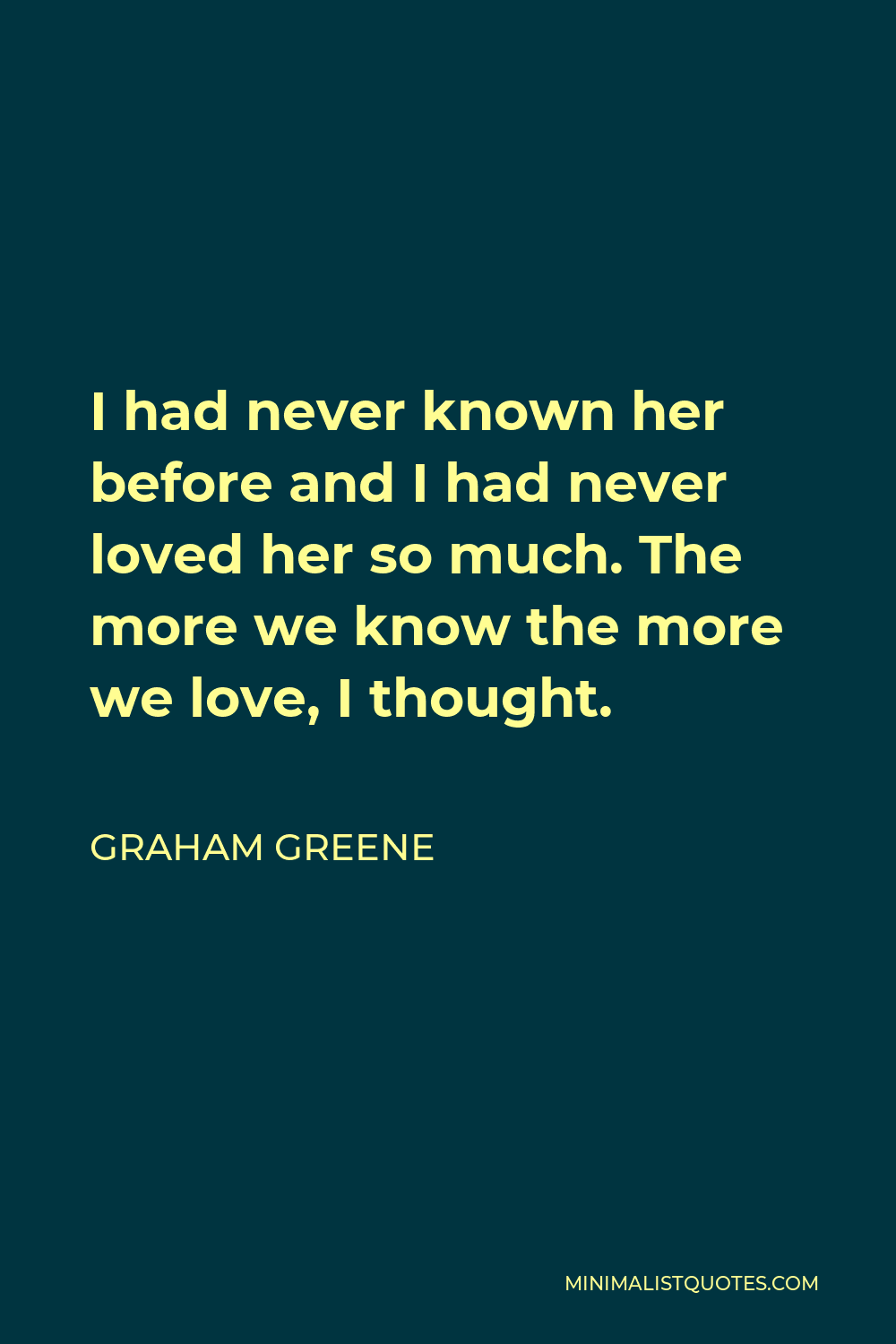 Graham Greene Quote - I had never known her before and I had never loved her so much. The more we know the more we love, I thought.