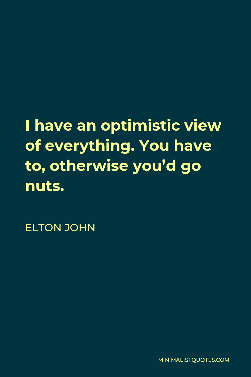 Elton John Quote - I have an optimistic view of everything. You have to, otherwise you'd go nuts.