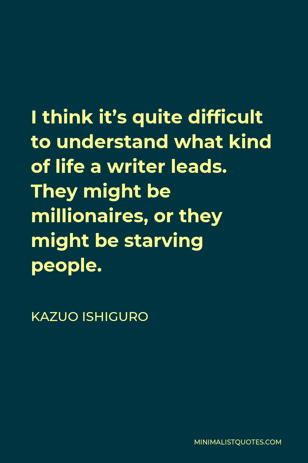 Kazuo Ishiguro Quote - I think it's quite difficult to understand what kind of life a writer leads. They might be millionaires, or they might be starving people.