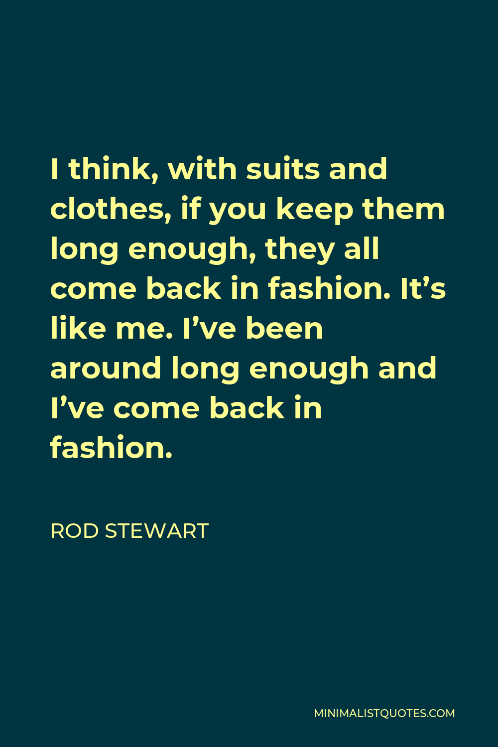 Rod Stewart Quote - I think, with suits and clothes, if you keep them long enough, they all come back in fashion. It's like me. I've been around long enough and I've come back in fashion.
