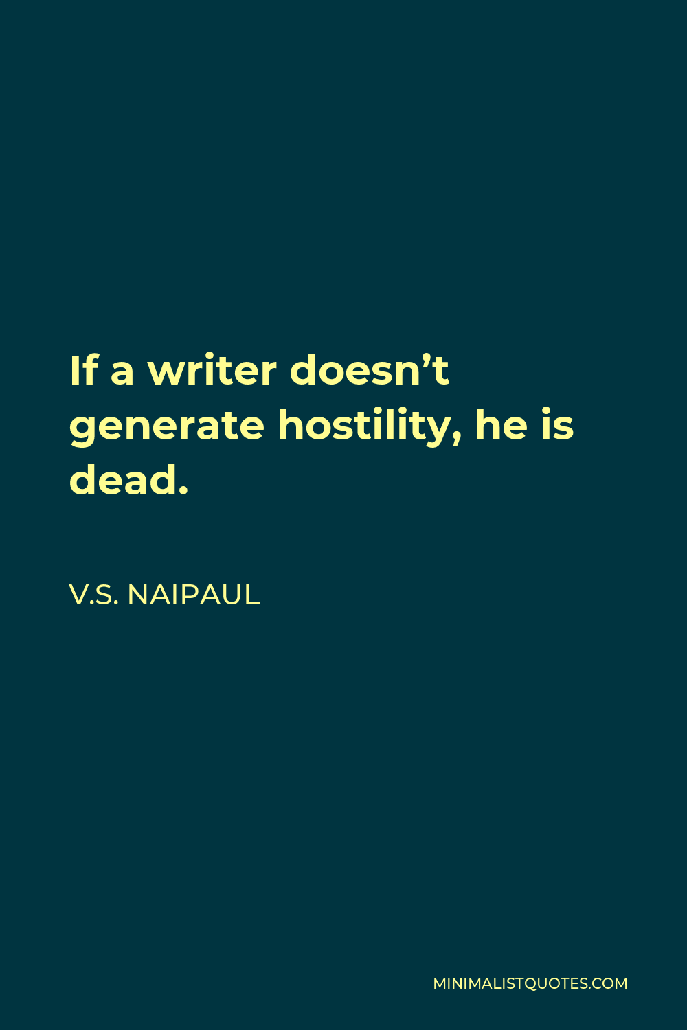 V.S. Naipaul Quote - If a writer doesn't generate hostility, he is dead.