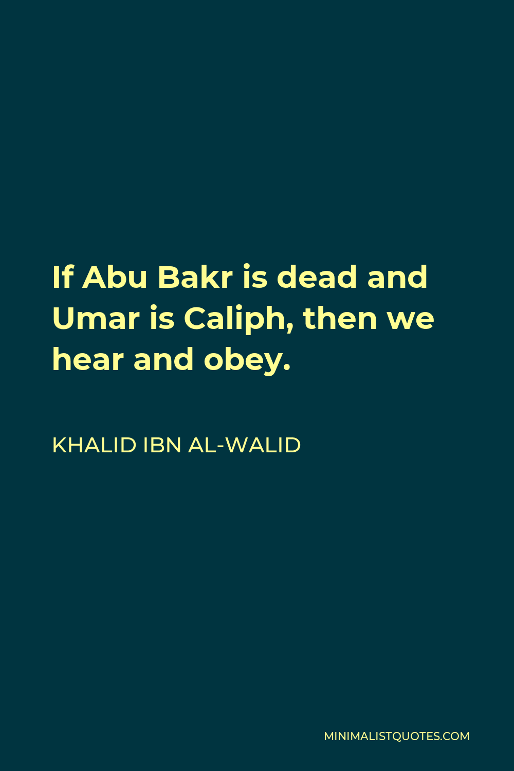 Khalid ibn al-Walid Quote - If Abu Bakr is dead and Umar is Caliph, then we hear and obey.
