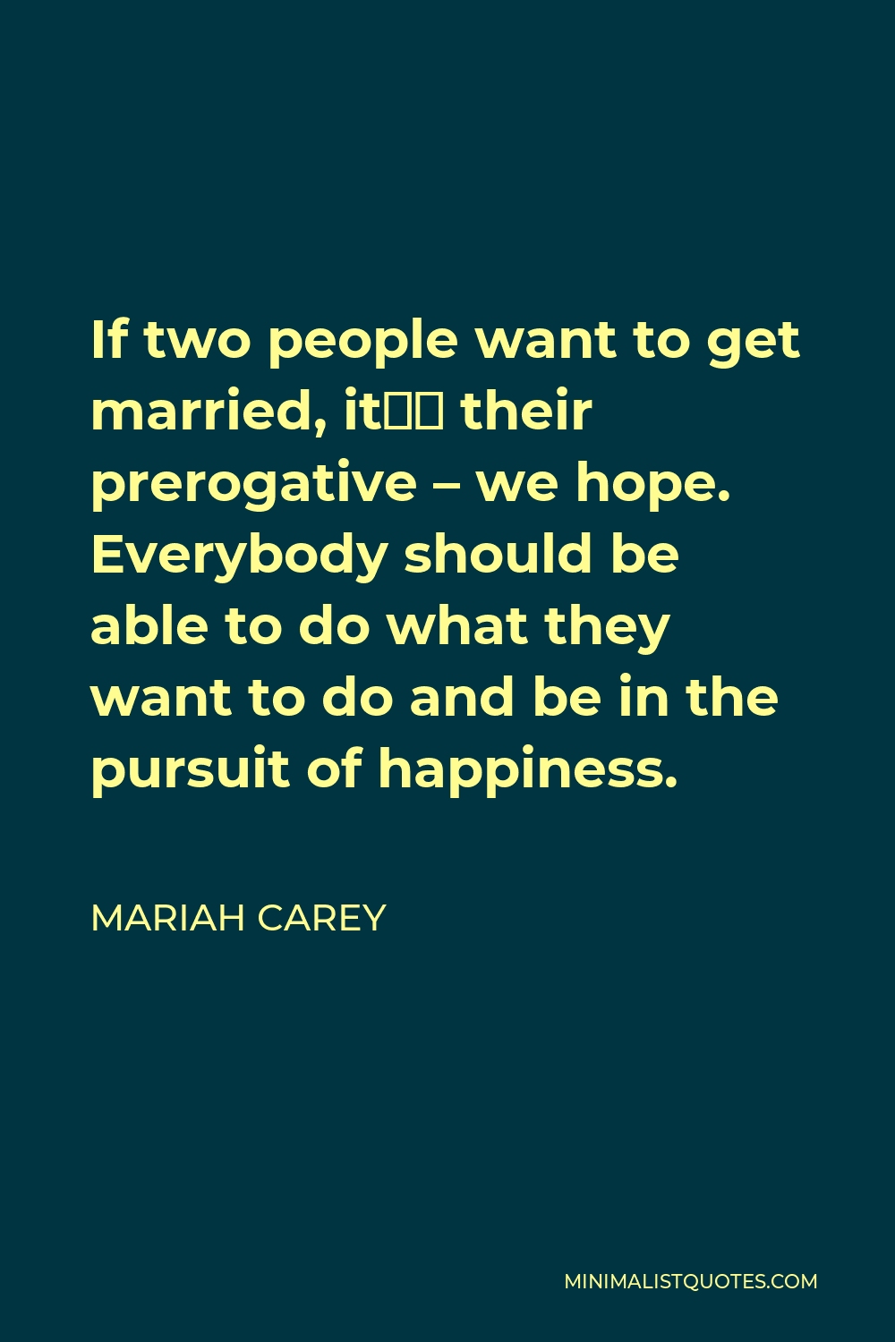 Mariah Carey Quote - If two people want to get married, it's their prerogative – we hope. Everybody should be able to do what they want to do and be in the pursuit of happiness.