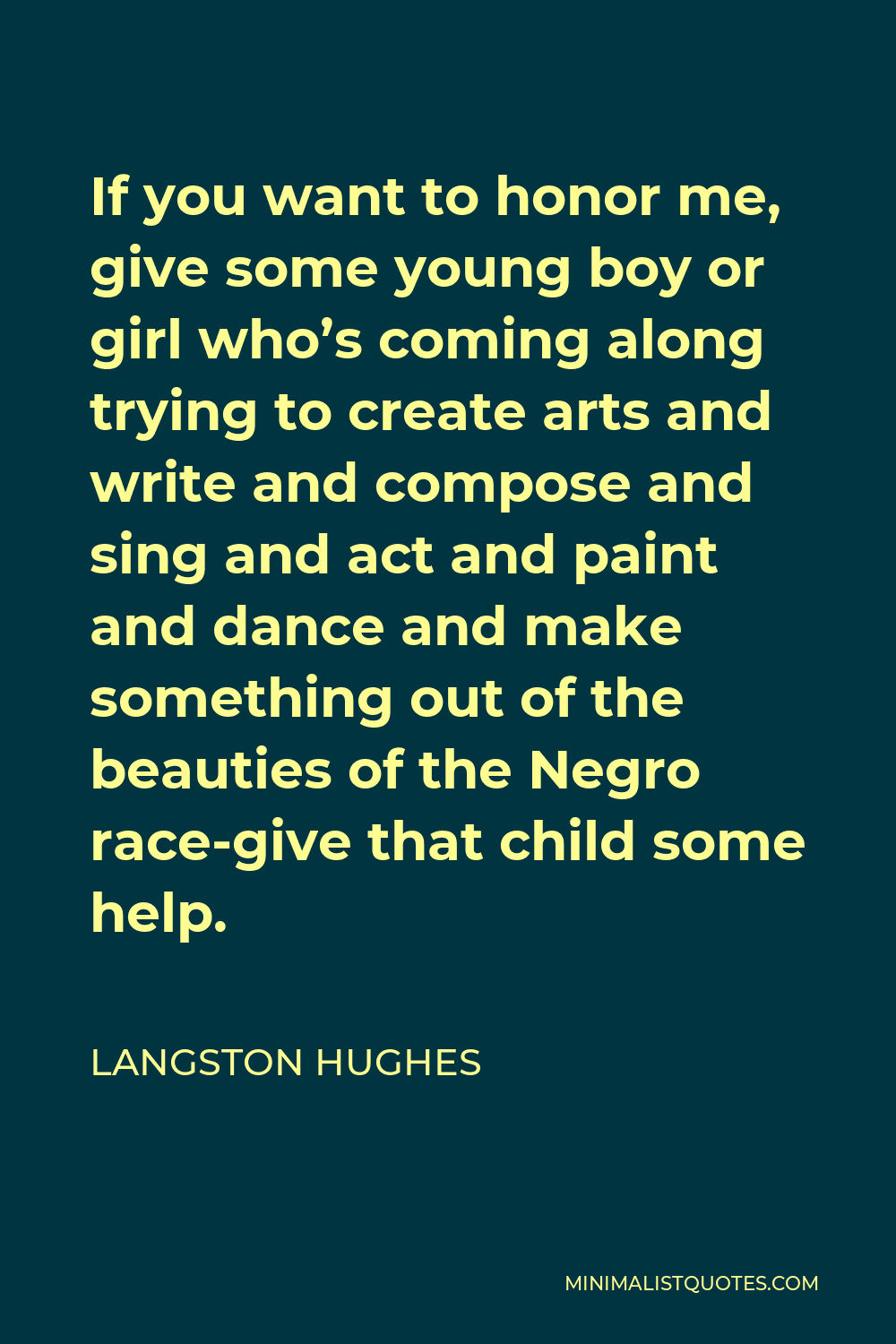 Langston Hughes Quote - If you want to honor me, give some young boy or girl who's coming along trying to create arts and write and compose and sing and act and paint and dance and make something out of the beauties of the Negro race-give that child some help.