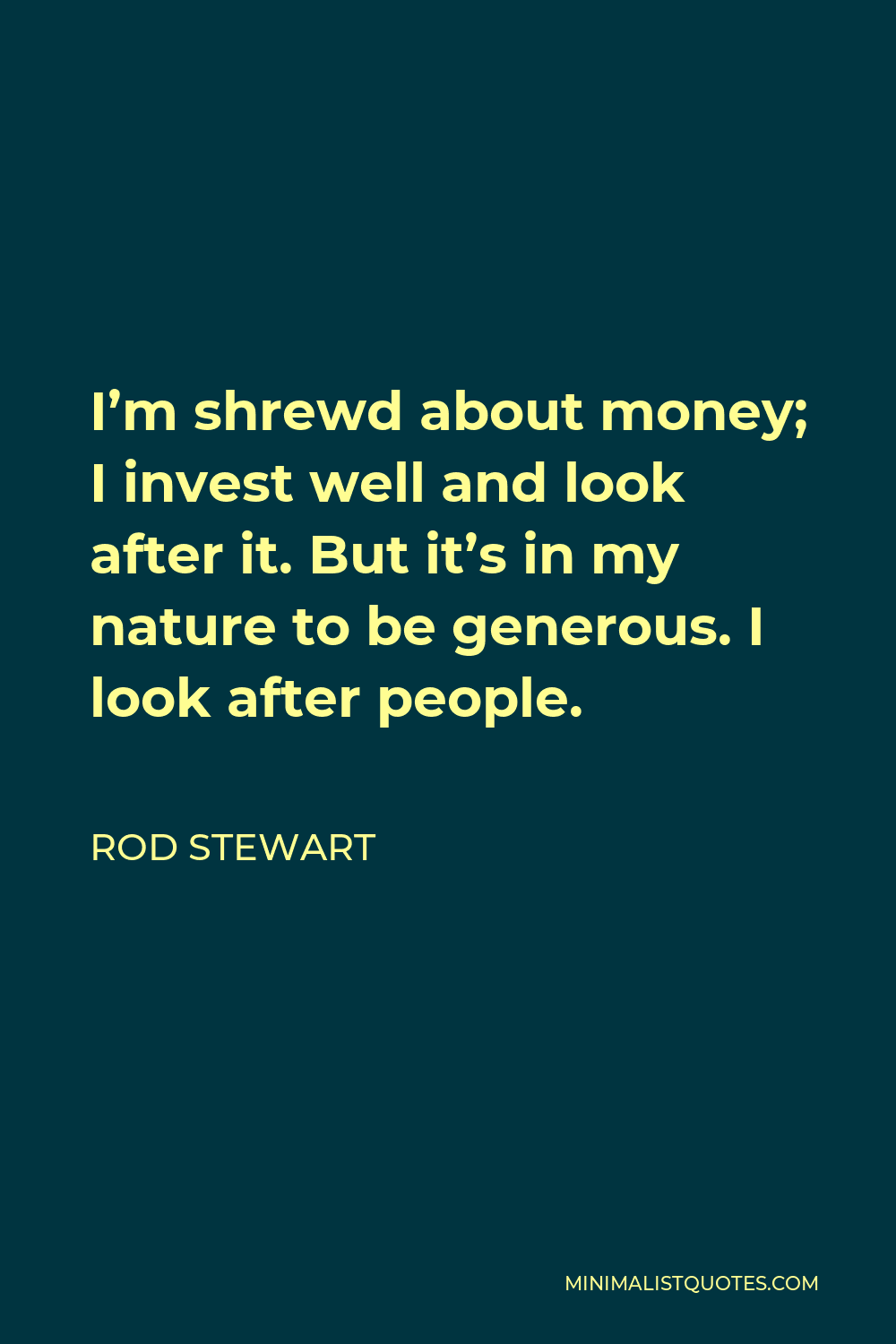 Rod Stewart Quote - I'm shrewd about money; I invest well and look after it. But it's in my nature to be generous. I look after people.
