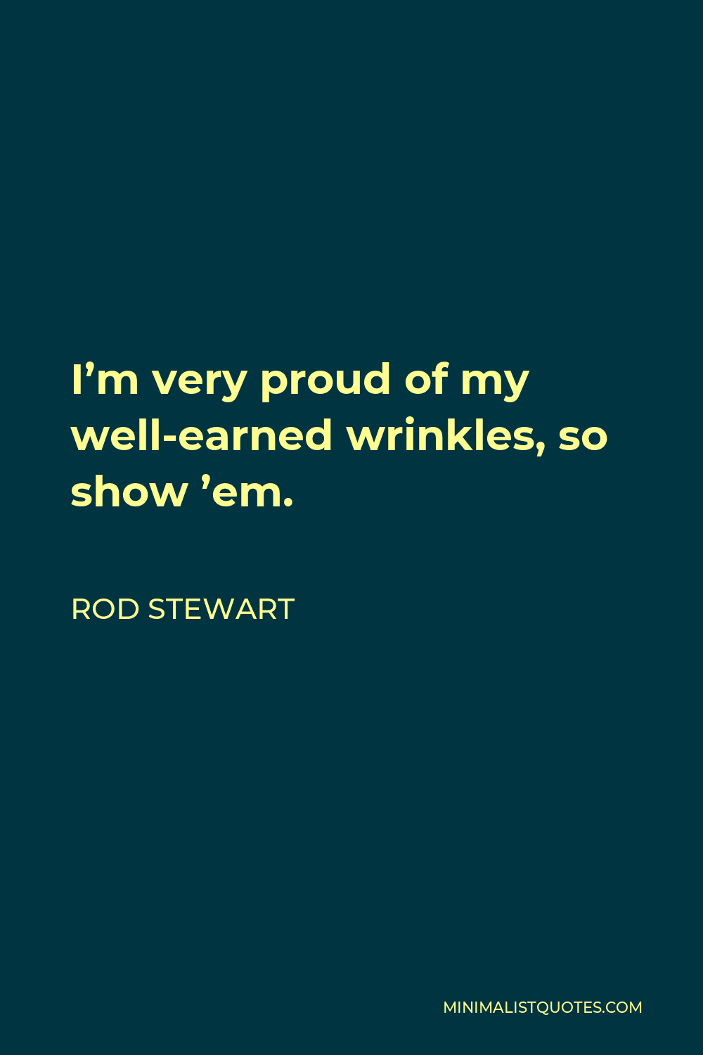 Rod Stewart Quote - I'm very proud of my well-earned wrinkles, so show 'em.