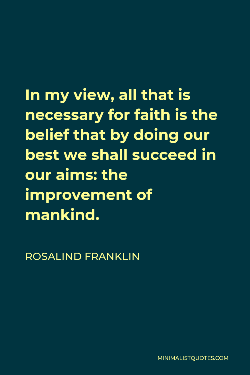 Rosalind Franklin Quote - In my view, all that is necessary for faith is the belief that by doing our best we shall succeed in our aims: the improvement of mankind.