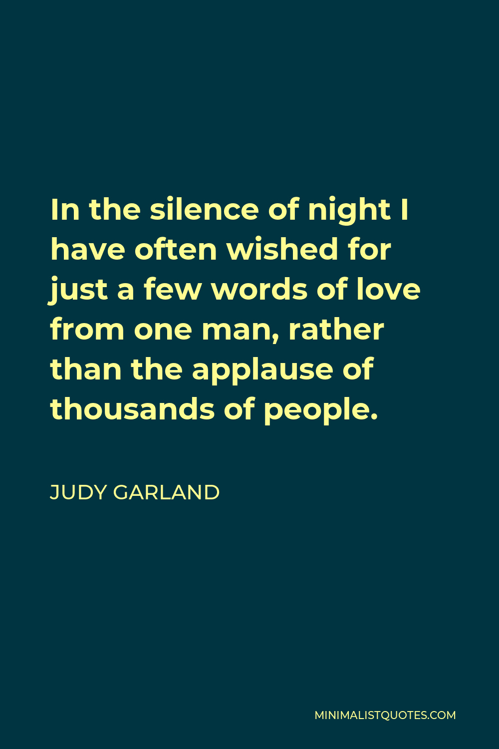 Judy Garland Quote - In the silence of night I have often wished for just a few words of love from one man, rather than the applause of thousands of people.