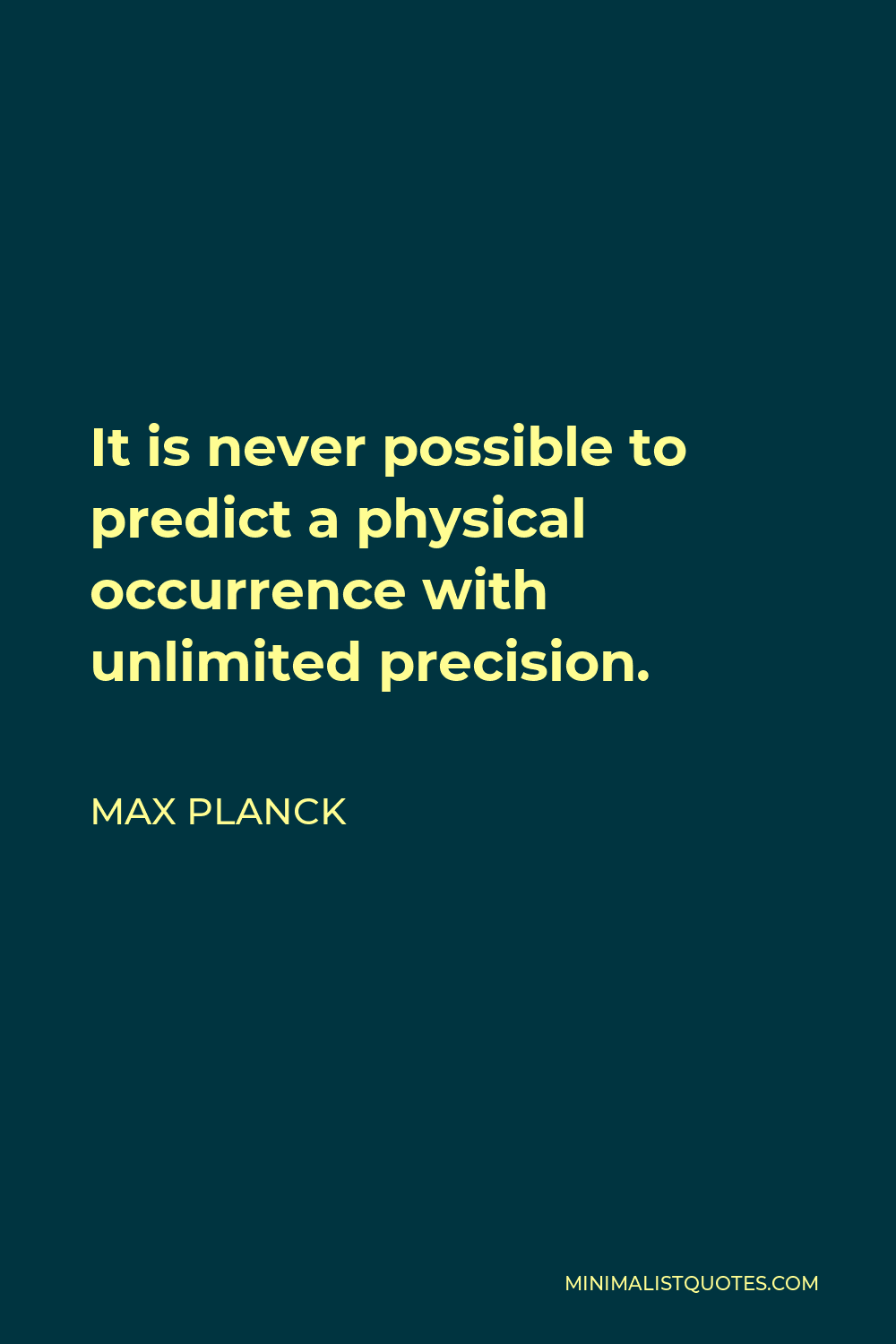 Max Planck Quote - It is never possible to predict a physical occurrence with unlimited precision.