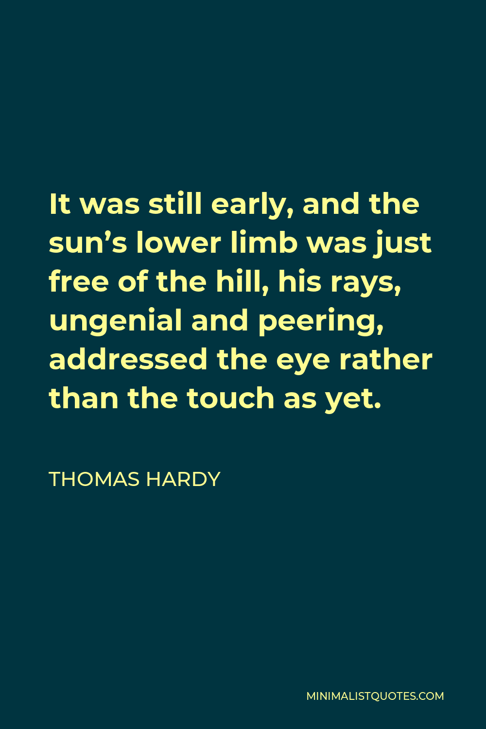 Thomas Hardy Quote - It was still early, and the sun's lower limb was just free of the hill, his rays, ungenial and peering, addressed the eye rather than the touch as yet.