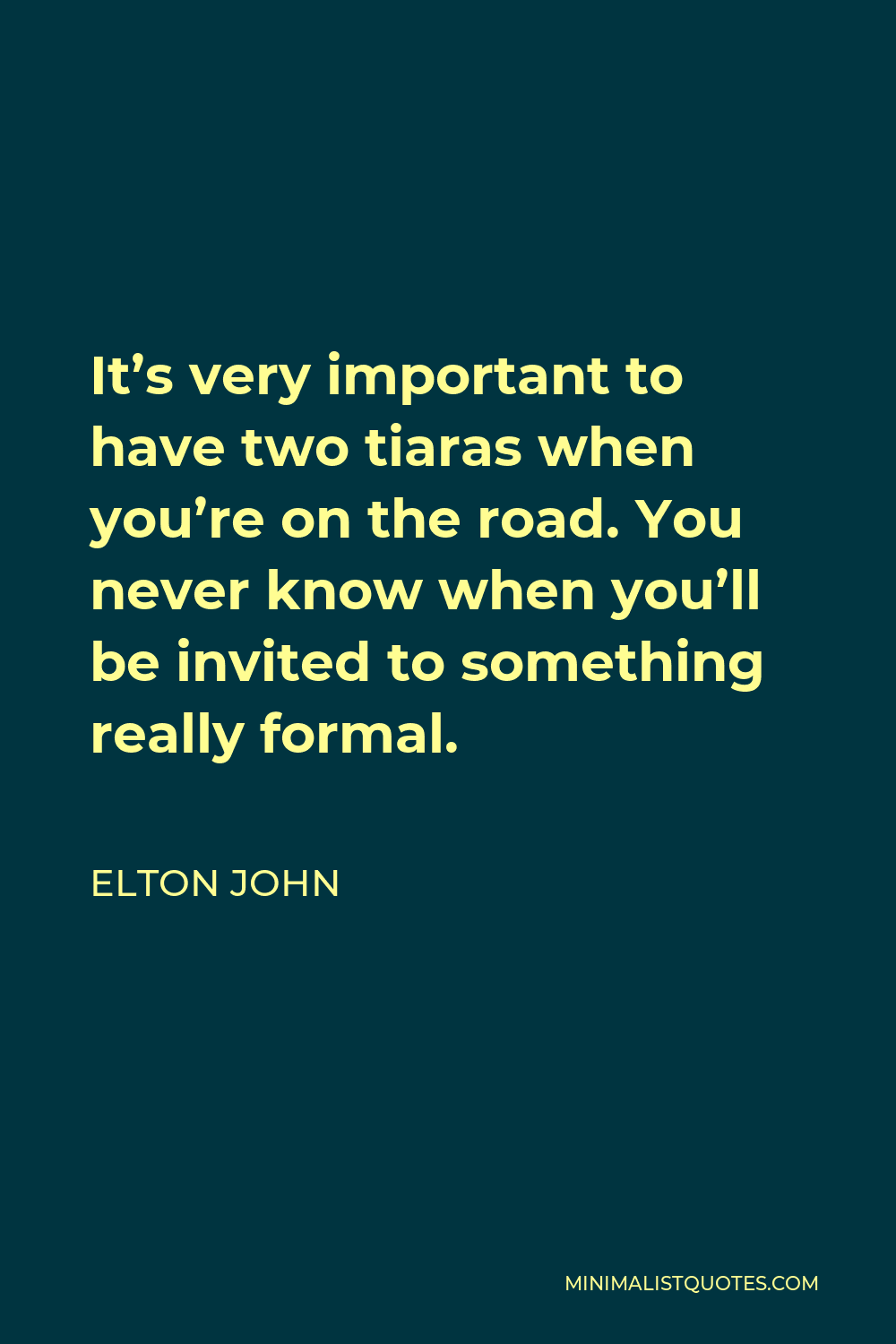 Elton John Quote - It's very important to have two tiaras when you're on the road. You never know when you'll be invited to something really formal.