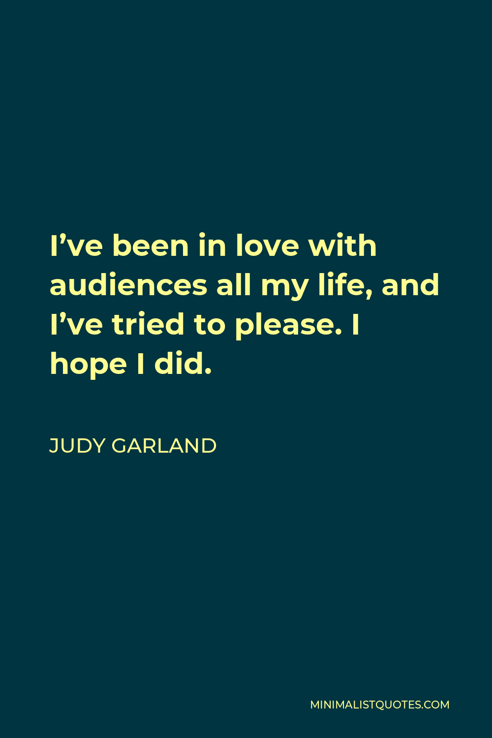 Judy Garland Quote - I've been in love with audiences all my life, and I've tried to please. I hope I did.