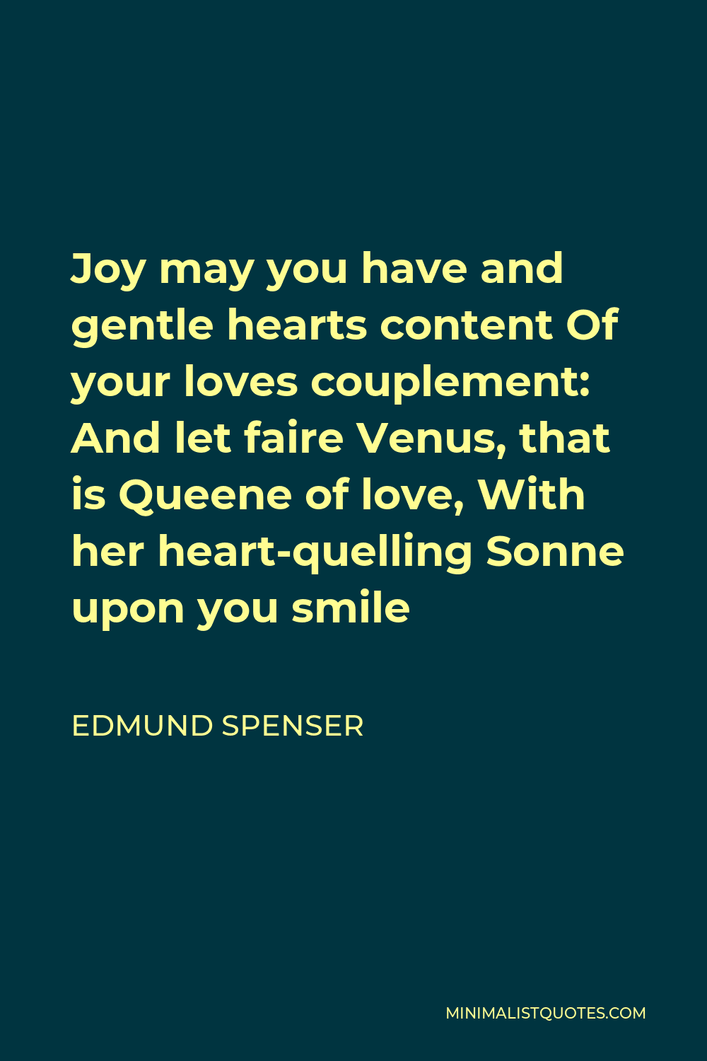 Edmund Spenser Quote - Joy may you have and gentle hearts content Of your loves couplement: And let faire Venus, that is Queene of love, With her heart-quelling Sonne upon you smile