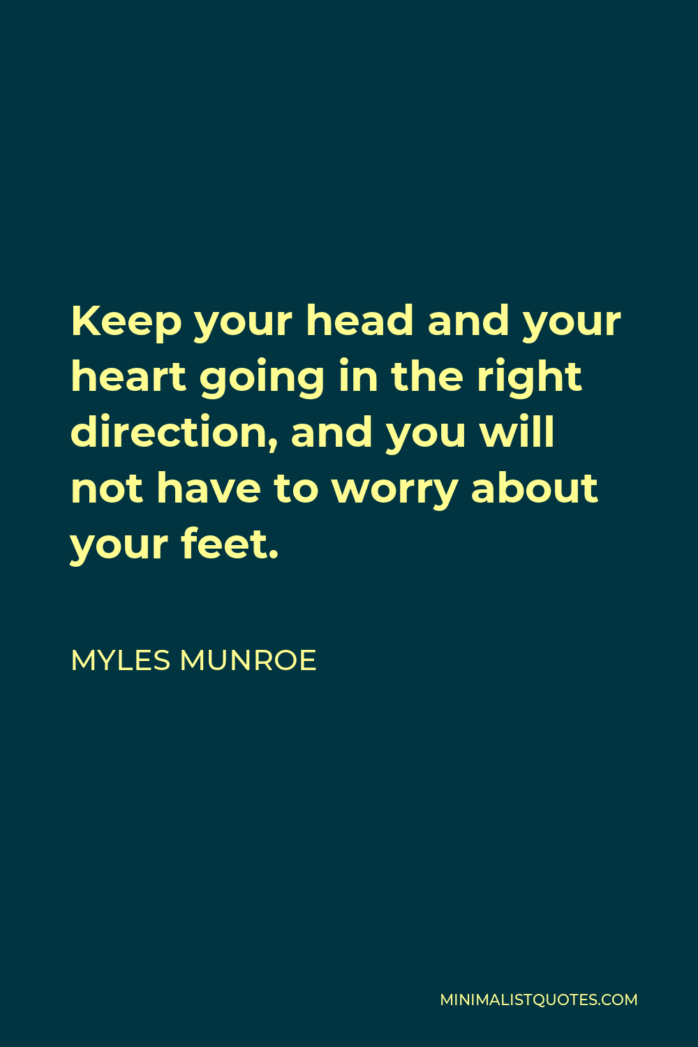 Myles Munroe Quote - Keep your head and your heart going in the right direction, and you will not have to worry about your feet.