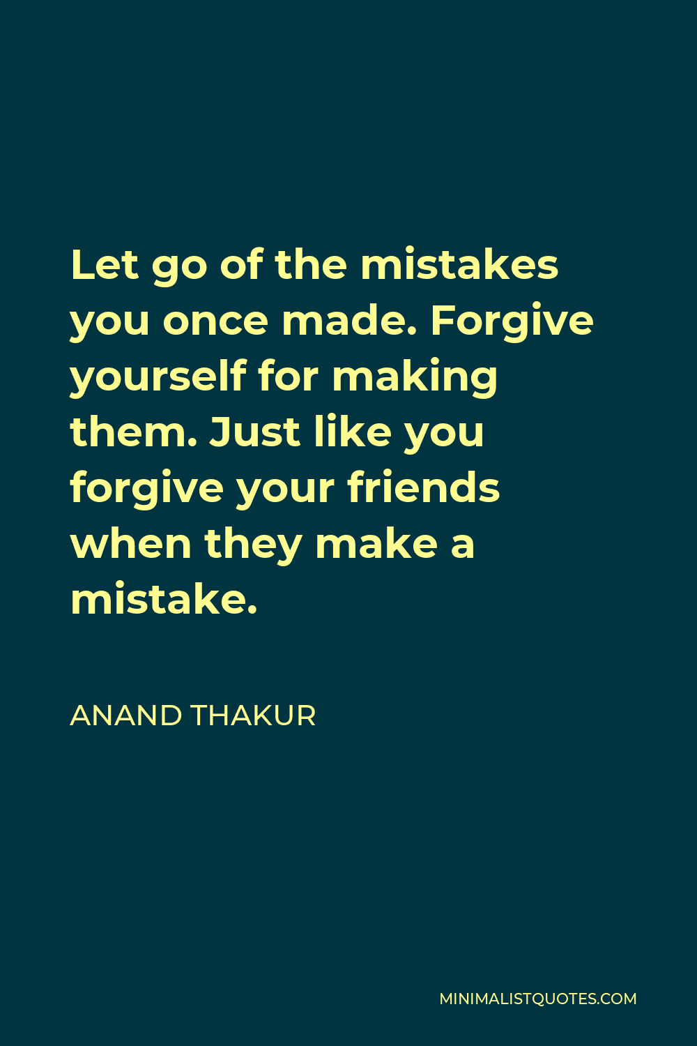 Anand Thakur Quote - Let go of the mistakes you once made. Forgive yourself for making them just like you forgive your friends when they make a mistake.