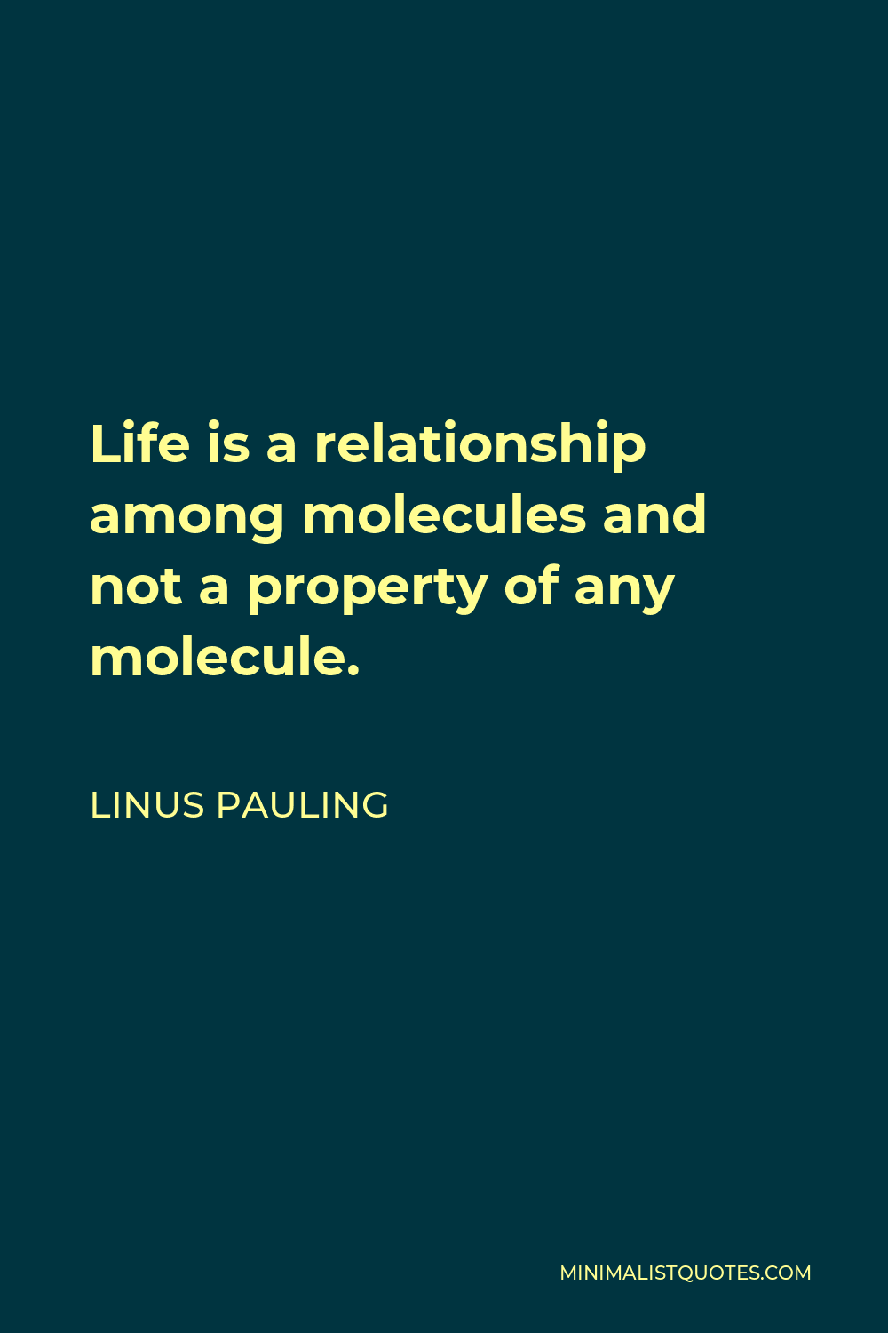 Linus Pauling Quote - Life is a relationship among molecules and not a property of any molecule.